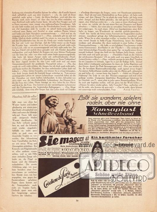 """Artikel:Paula, Anna, Liebe Freundin! Ich rate Ihnen... &#x3B;O. V., Hausfrau, hilf dir selbst!Werbung:Hansaplast Schnellverband&#x3B;""""Sie magern ab"""" - schlank werden ohne Diät, Chemikalien, Bäder, Körperbewegung oder Zeitverlust, Frau E. Schweitzer, Wiesbaden 44, Goebenstraße 19&#x3B;Eigenwerbung des Verlages Gustav Lyon für die verlagseigene Zeitschrift """"Créations de Paris""""&#x3B;Astrologische Wissenschaft zur Voraussagungen der Zukunft, Welt-Kultur-Verlag 199, Berlin W 8&#x3B;""""Schöne weiße Zähne"""" durch Chlorodont-Zahnpaste, Zahnbürsten und Mundwasser."""