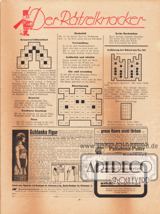"""""""Der Rätselknacker"""", Rätselseite für Rätselfreunde mit der Auflösung der Rätsel aus Nr. 163 rechts. Daneben befinden sich Rätsel mit den Namen Kreuzwortsilbenrätsel, Dreierlei, Kostbares Geschenk, Flora, Heidebild, Verwandlung, Gefährlich und nützlich, Ein- und zweisilbig, Rösselsprung, Sechs Buchstaben. Werbung: """"Schlanke Figur"""", Sascha-Selbstmassiergürtel, Fabrik med. Apparate und Bandagen Dr. Ballowitz & Co., Berlin-Pankow 10, Arkonastr. 3; """"Wer graue Haare nicht färben will: Entrupal Haarstärkungswasser"""", Simons-Apotheke, Berlin C. 101, Spandauerstr. 17; """"Pallabona-Puder reinigt und entfettet das Haar auf trockenem Wege"""", besonders geeignet für Bubikopf; Information und Werbung des Verlags Gustav Lyon """"Jede Leserin von Lyons 'Modenschau', welche Ihre Adresse an den Verlag Ph. Kirchhoff, Abteilg. 34, Frankfurt a. M., Schließfach 222 einsendet, erhält kostenlos und portofrei etwas Interessantes zugeschickt. Sende jede Leserin die Adresse, es reuet niemand""""."""