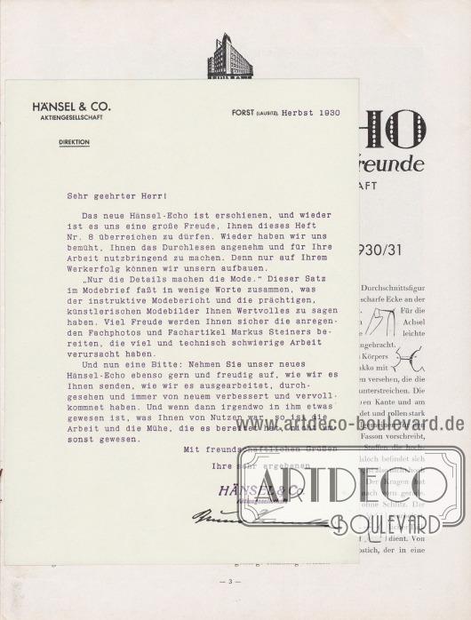 """Lose Beilage, Geschäftsbrief bzw. Anschreiben, Maße: 17,5 x 24,0 cm (6,89 x 9,45 Inch).  HÄNSEL & CO. AKTIENGESELLSCHAFT DIREKTION  FORST (LAUSITZ), Herbst 1930  Sehr geehrter Herr!  Das neue Hänsel-Echo ist erschienen, und wieder ist es uns eine große Freude, Ihnen dieses Heft Nr. 8 überreichen zu dürfen. Wieder haben wir uns bemüht, Ihnen das Durchlesen angenehm und für Ihre Arbeit nutzbringend zu machen. Denn nur auf Ihrem Werkerfolg können wir unsern aufbauen. """"Nur die Details machen die Mode."""" Dieser Satz im Modebrief faßt in wenige Worte zusammen, was der instruktive Modebericht und die prächtigen, künstlerischen Modebilder Ihnen Wertvolles zu sagen haben. Viel Freude werden Ihnen sicher die anregenden Fachphotos und Fachartikel Markus Steiners bereiten, die viel und technisch schwierige Arbeit verursacht haben. Und nun eine Bitte: Nehmen Sie unser neues Hänsel-Echo ebenso gern und freudig auf, wie wir es Ihnen senden, wie wir es ausgearbeitet, durchgesehen und immer von neuem verbessert und vervollkommnet haben. Und wenn dann irgendwo in ihm etwas gewesen ist, was Ihnen von Nutzen war, so ist die Arbeit und die Mühe, die es bereitet hat, nicht umsonst gewesen.  Mit freundschaftlichen Grüßen  Ihre sehr ergebenen  HÄNSEL & Co. Aktiengesellschaft, Bruno Henschke (Unterschrift des Geschäftsführers)."""