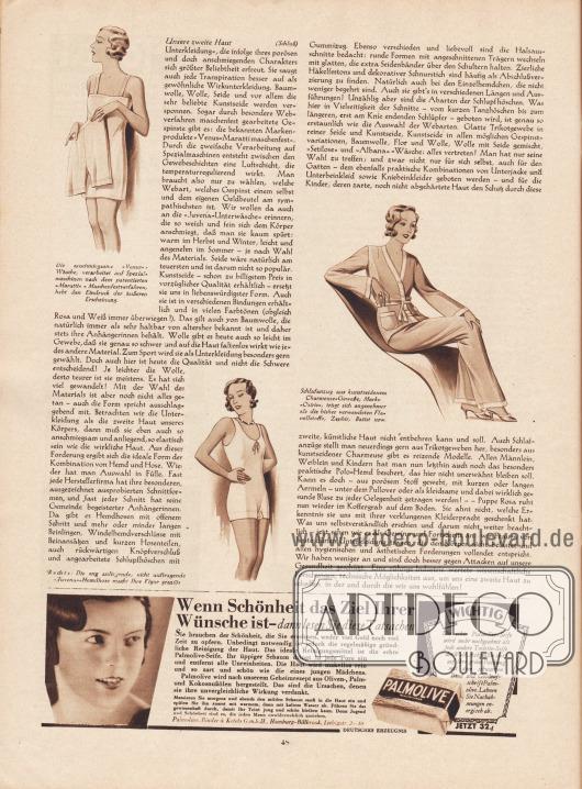 """Artikel: Sell, Anita, Unsere zweite Haut (von Anita Sell).  Passend zum Artikel werden drei Zeichnungen präsentiert. Die Bildunterschriften lauten """"Die anschmiegsame 'Venus'-Wäsche, verarbeitet auf Spezialmaschinen nach dem patentierten 'Maratti'-Maschenfestverfahren, hebt den Eindruck der äußeren Erscheinung"""", """"Schlafanzug aus kunstseidenem Charmeuse-Gewebe, Marke 'Osiris', trägt sich angenehmer als die bisher verwendeten Flanellstoffe, Zephir, Batist usw."""" sowie """"Rechts: Die eng anliegende, nicht auftragende 'Juvena'-Hemdhose macht Ihre Figur graziös"""". Zeichnung/Illustration: unbekannt/unsigniert.  Werbung: """"Wenn Schönheit das Ziel Ihrer Wünsche ist – dann lesen Sie diese Tatsachen"""", Palmolive Seife, deutsches Erzeugnis, Binder & Ketels G.m.b.H., Hamburg-Billbrook, Liebigstr. 2-10."""