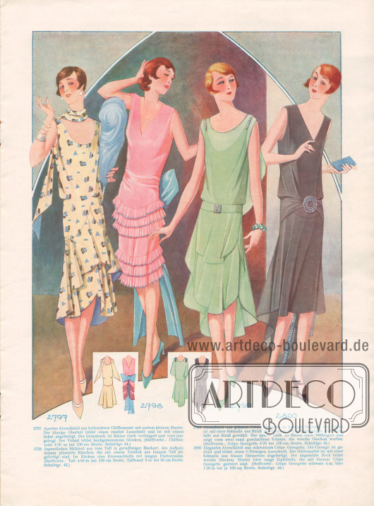 2797: Apartes Abendkleid aus bedrucktem Chiffonsamt mit zartem kleinen Muster. Der blusige Oberteil bildet einen runden Ausschnitt und ist mit einem Schal abgefertigt. Der Grundrock ist hinten stark verlängert und vorn ausgebogt. Der Volant bildet hochgenommene Glocken. 2798: Jugendliches Stilkleid aus rosa Taft in geradliniger Machart. Als Aufputz dienen plissierte Rüschen, die mit einem Vorstoß aus blauem Taft abgefertigt sind. Im Rücken eine Riesenschleife mit langen Flatterenden. 2799: Abendkleid aus grünem Crêpe Georgette in blusiger Machart. Der Gürtel ist mit einer Schnalle aus Straß geschlossen. Die Achselspangen sind ebenfalls aus Straß gewählt. Der aparte Rock ist hinten stark verlängert und zeigt vorn zwei rund geschnittene Volants, die weiche Glocken werfen. 2800: Elegantes Abendkleid aus schwarzem Crêpe Georgette. Die Corsage ist geblust und bildet einen V-förmigen Ausschnitt. Der Hüftensattel ist mit einer Schnalle aus blauen Glasperlen abgefertigt. Der angesetzte Rock bildet weiche Glocken. Hinten zwei lange Zipfelteile, die mit blauem Crêpe Georgette garniert sind.