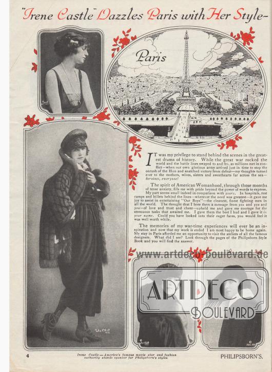 """""""'Irene Castle' verzaubert Paris mit ihrer Eleganz – [und kehrt mit einer Vielzahl neuer Ideen für Philipsborns zurück]"""" (engl. """"'Irene Castle' Dazzles Paris with Her Style – [Returns with a Host of New Ideas for Philipsborn's]"""").  Im ersten Absatz berichtet die amerikanische Gesellschaftstänzerin, Modeikone und Filmschauspielerin Irene Castle (1893-1969) von ihren erlebten Kriegsmonaten in Paris nahe der Front und vom Eintreffen der US-Arme, die Europa gerade noch rechtzeitig vor den """"Hun[s]"""" (engl. """"Hunnen"""", abwertende Bezeichnung für die Deutschen) retten und den Sieg erringen konnte.  Im zweiten Absatz berichtet sie etwas pathetisch von ihren kurzweiligen Unterhaltungseinlagen zur Hebung der Truppenmoral, die sie stellvertretend für die amerikanischen Frauen getan habe.  Zudem habe sie auch die Gelegenheit gehabt, die Pariser Modeateliers und Modehäuser zu besuchen. Die besten Modelle habe sie für die Kundinnen von Philipsborn ausgesucht und zusammengestellt. Das Resultat sei auf den folgenden Seiten zu begutachten.  Illustriert wird der einführende Text mit der Zeichnung des Pariser Eifelturms und vier Fotografien, die Irene Caste mit verschiedenen Hüten, Kleidern und Mänteln zeigen. Fotos: Ira Lawrence Hill (1877-1947), New York City."""