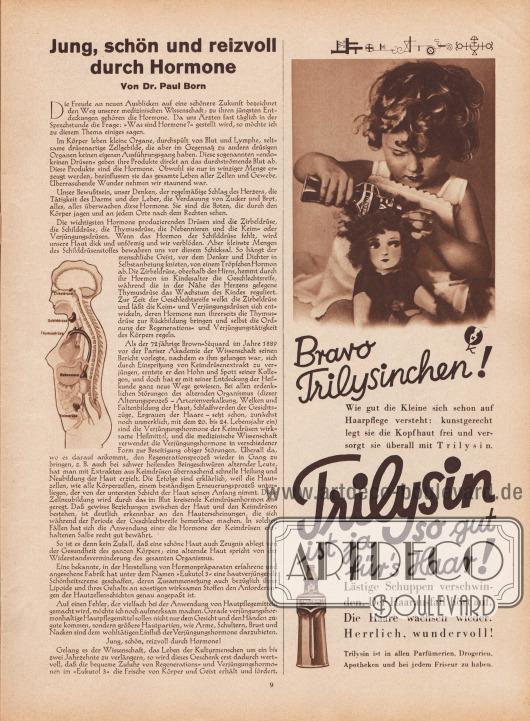 """Artikel: Born, Dr. Paul, Jung, schön und reizvoll durch Hormone (von Dr. Paul Born, unbekannter Autor).  Werbung: """"Bravo Trilysinchen! Wie gut die Kleine sich schon auf Haarpflege versteht: kunstgerecht legt sie die Kopfhaut frei und versorgt sie überall mit Trilysin. Trilysin ist ja so gut für's Haar! Lästige Schuppen verschwinden. Der Haarausfall hört auf. Die Haare wachsen wieder. Herrlich. wundervoll! Trilysin ist in allen Parfümerien, Drogerien, Apotheken und bei jedem Friseur zu haben"""", Foto: unbekannt/unsigniert. [Seite] 9"""
