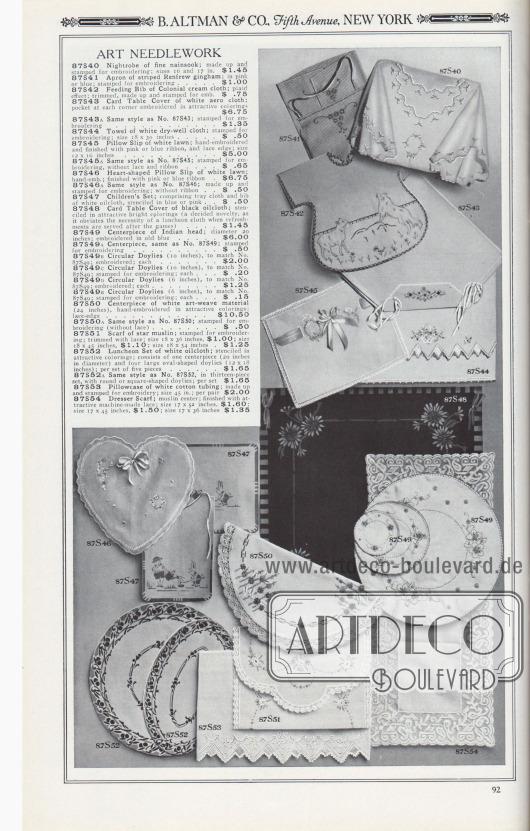 B. ALTMAN & CO., Fifth Avenue, NEW YORK.  KUNSTVOLLE HANDARBEIT. 87S40: Nachtgewand aus feinem Nainsook; konfektioniert und bedruckt zum Besticken; Größen 16 und 17 Zoll… 1,45 $. 87S41: Schürze aus gestreiftem Renfrew-Gingham; in Rosa oder Blau; zum Besticken bedruckt… 1,00 $. 87S42: Baby-Lätzchen aus cremefarbenem Kolonialstoff; kariert; beschnitten, konfektioniert und bedruckt zum Besticken… 0,75 $. 87S43: Tischdecke für den Kartenspieltisch aus weißem Aero-Stoff; Tasche an jeder Ecke in attraktiven Farben bestickt… 6,75 $. 87S43A: Gleicher Stil wie Nr. 87S43; bedruckt zum Besticken… 1,35 $. 87S44: Handtuch aus weißem Trockentuch; zum Besticken bedruckt; Größe 18 x 30 Zoll… 0,50 $. 87S45: Kissenbezug aus weißem Batist; handgestickt und mit rosa oder blauem Band und Spitzenrand versehen; Größe 12 x 16 Zoll… 5,00 $. 87S45A: Gleicher Stil wie Nr. 87S45; bedruckt zum Besticken, ohne Spitze und Band… 0,65 $. 87S46: Herzförmiger Kissenbezug aus weißem Batist; handgestickt; mit rosa oder blauem Band… 6,75 $. 87S46A: Gleicher Stil wie Nr. 87S46; konfektioniert und bestickt zum Besticken; ohne Band… 0,50 $. 87S47: Kinder-Garnitur; bestehend aus Tabletttuch und Lätzchen aus weißem Wachstuch, schabloniert in Blau oder Rosa… 0,50 $. 87S48: Karten-Tischdecke aus schwarzem Wachstuch; schabloniert in attraktiven hellen Farben (eine entschiedene Neuheit, da sie die Notwendigkeit einer Essensdecke überflüssig macht, wenn nach den Spielen Erfrischungen serviert werden) … 1,45 $. 87S49: Mittelstück einer Zierdeckchen-Garnitur; Durchmesser 20 Zoll; gestickt in Altblau… 6,00 $. 87S49A: Tafelaufsatz, wie Nr. 87S49; bedruckt zum Besticken… 0,50 $. 87S49B: Kreisförmiges Zierdeckchen (10 Zoll), passend zu Nr. 87S49; gestickt; je… 2,00 $. 87S49C: Kreisförmiges Zierdeckchen (10 Zoll), passend zu Nr. 87S49; bedruckt zum Besticken; pro Stück… 0,20 $. 87S49D: Kreisförmiges Zierdeckchen (6 Zoll), passend zu Nr. 87S49; gestickt; pro Stück… 1,25 $. 87S49E: Kreisförmiges Zierdeckchen (6 Zoll), pas
