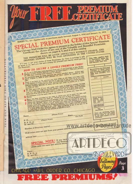 Ihr GRATIS PRÄMIEN ZERTIFIKAT.  SERIE Nr. 10 gilt nur für Käufe, die zwischen dem 1. August 1930 und dem 31. Januar 1931 getätigt wurden. SONDERPRÄMIEN ZERTIFIKAT.  Die Chicago Mail Order Co. erklärt sich bereit, dem Inhaber dieses Sonderprämien-Zertifikats eine beliebige der auf den Seiten 4, 5 und 6 dieses Katalogs gezeigten, wertvollen und schönen Prämien zur Auswahl zu stellen. DIE PRÄMIEN WERDEN ABSOLUT KOSTENLOS ABGEGEBEN. DIE VERSANDKOSTEN INNERHALB DER GESMTEN VEREINIGTEN STAATEN WERDEN VOLLSTÄNDIG ÜBERNOMMEN. Es ist ganz einfach sich eine dieser Prämien zu sichern, denn es gibt nichts zu verkaufen, keine Arbeit zu tun und Sie können Geld für sich und Ihre Familie sparen, während Sie die Prämie erhalten.  WIE SIE SICH EINE SCHÖNE PRÄMIE KOSTENLOS SICHERN KÖNNEN! (1.) Alles worum wir Sie bitten ist, dass Ihre Gesamteinkäufe aus einem unserer Kataloge oder Schlussverkaufs-Broschüren zwischen dem 1. August 1930 und dem 31. Januar 1931 fünfzig Dollar (50,- $) oder mehr betragen (ohne Rücksendungen oder Erstattungen). (2.) Alle Käufe müssen zwischen den oben genannten Daten getätigt werden. Bestellungen, die vor dem 1. August 1930 oder nach dem 31. Januar 1931 eingehen, können nicht auf dieses Angebot angerechnet werden. (3.) Es gibt keine Begrenzung für den Betrag, den Sie auf einmal bestellen können – Sie können bis zu einem Betrag von fünfzig Dollar (50,- $) auf einmal bestellen, falls Sie möchten, oder Sie können uns so viele Bestellungen schicken, wie Sie wollen, vorausgesetzt, dass Ihre gesamten Nettoeinkäufe fünfzig Dollar (50,- $) oder mehr betragen und die letzte Bestellung am oder vor dem 31. Januar 1931 verschickt wird. (4.) Wir werden es zu schätzen wissen, wenn Sie jede Bestellung so groß wie möglich machen, denn es ist die Ersparnis, die wir an Versandkosten, Verwaltungsarbeit, Handabfertigung, Verpackungsmaterial usw. bei großen Bestellungen machen, die es uns ermöglicht, diese wertvollen Prämien kostenlos zu geben und gleichzeitig unsere garantier