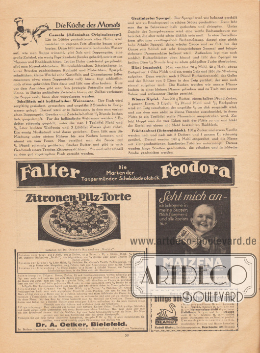 """Artikel: O. V., Die Küche des Monats (Casuela, chilenisches Originalrezept; Schellfisch mit holländischer Weinsauce; Gratinierter Spargel; Blini, russisch; Wiener Kipfel; Früchtenbrot, österreichisch).  Werbung: """"Falter. Die Marken der Tangermünder Schokoladenfabrik. Feodora""""; """"Zitronen-Pilz-Torte. Gebacken mit Dr. Oetker's Backpulver 'Backin'. Zutaten zum Teig 250 g Mehl, 100 g Zucker, 70 g Butter, 1 Ei, 2 Eßlöffel Milch, ¾ Päckchen Dr. Oetker's Backpulver 'Backin', das Abgeriebene von ¼ Zitrone oder einige Tropfen Dr. Oetker's Backöl Zitrone. Zutaten zur Creme: ¼ Liter Milch, Päckchen Dr. Oetker's Vanille Puddingpulver, 75 g Zucker, 90 g Butter oder Margarine, 20 g Palmin, Saft und Abgeriebenes einer halben Zitrone. Zutaten zur Umrandung: ¼ Pfund Zucker, 50 g Kakao, 3 Eßlöffel Wasser, zur Verzierung einige Schokoladenpralinen, in die Mitte evtl. ein Marzipanpilz. […] Dr. A. Oetker, Bielefeld. Im Berliner Hausfrauen-Verein kommt nur Dr. Oetker's Backpulver 'Backin' zur Verwendung""""; """"Seht mich an – ich bekomme in meine Suppen, Milch, Flammeris und alle Speisen nur MAIZENA, immer in den gelben Paketen, niemals lose! Rezept u. Bilderbuch v. Paul Simmel gratis durch die DEUTSCHE MAIZENA GES. A.G., HAMBURG 15 P""""; """"Beste deutsche Bezugsquelle für billige böhmische Bettfedern! 1 Pfund grau geschlissene M. 1.—, halbweiße M. 2.—, weiße, flaumige M. 2.—, 2.50 und M. 3.—. Herrschaftsschleiß M. 4.—, bester Halbflaum M. 5.— und 6.—, Daunen weiß M 7.—, hochfein M. 10.—, zollfrei gegen Nachnahme von 10 Pfund an postfrei. Umtausch gestattet oder Geld zurück. Ausführliche Preisliste und Muster kostenlos. Rudolf Blahut, Bettfedernexporthaus, Deschenitz 109 (Böhmen)"""". [Seite] 50"""