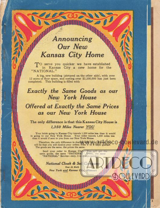 """""""Wir geben unser neues Heim in Kansas City bekannt. Um Sie schneller beliefern zu können, haben wir in Kansas City ein neues Zuhause für das 'National' eingerichtet. Ein großes neues Gebäude (im Bild auf der anderen Seite) mit einer Grundfläche von über 13 Acres [rund 5,26 ha oder 52.600 m², Anm. M. K.] und Kosten von über 2.200.000 US-Dollar wurde gerade fertiggestellt. Dieses Gebäude ist mit genau den gleichen Gütern gefüllt wie unser New Yorker Haus. Alles wird zu genau den gleichen Preisen wie in unserer New Yorker Filiale angeboten. Der einzige Unterschied besteht darin, dass dieses Haus in Kansas City 1.350 Meilen näher bei IHNEN liegt. Ihr Brief, den Sie nach Kansas City senden, reist 1.350 Meilen weniger, als wenn Sie ihn zu unserer New Yorker Niederlassung schicken würden. Ihre Bestellung reist 1.350 Meilen weniger, als wenn sie von unserer New Yorker Filiale an Sie geschickt würde. Daher wird der einzige Unterschied bei der Abwicklung mit uns in Kansas City darin bestehen, dass Sie Ihre Bestellungen 5 bis 8 Tage schneller erhalten. Die Waren sind die gleichen, die Preise sind die gleichen. Senden Sie Ihre Bestellung nach Kansas City. Sie erhalten die gleichen Waren, die gleichen 'National'-Preise, die gleiche 'National'-Leistung – nur 5 bis 8 Tage schneller. National Cloak & Suit Company – jetzt sowohl in New York als auch in Kansas City, Missouri""""  (engl. """"Announcing Our New Kansas City Home. To serve you quicker we have established in Kansas City a new home for the 'National.' A big, new building (pictured on the other side), with over 13 acres of floor space, and costing over $2,200,000 has just been completed. This building is filled with Exactly the Same Goods as our New York House. Offered at Exactly the Same Prices as our New York House. The only difference is that this Kansas City House is 1,350 Miles Nearer YOU. Your letter going to Kansas City travels 1,350 miles less than it would in going to our New York House. Your order travels 1,350 miles le"""