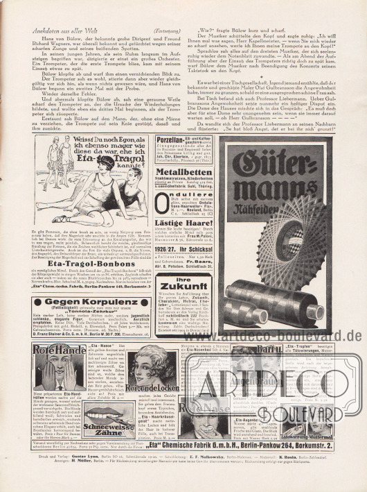"""Artikel: O. V., Anekdoten aus aller Welt.  Werbung: """"Weißt du noch Egon, als ich ebenso mager wie diese da war, ehe ich Eta-Tragol kannte?"""", Eta-Tragol-Bonbons, """"Eta"""" Chem.-techn. Fabrik, Berlin-Pankow 148, Borkumstr. 2; Gegen Korpulenz (Fettleibigkeit) """"Tonnola-Zehrkur"""", D. Franz Steiner & Co. G. m. b. H., Berlin W.30/F.200, Eisenacherstr. 16; Porzellan-, Eß- und Kaffeegeschirre, Joh. Chr. Eberlein, / gegründet 1853, Porzellanhdlg., Pössneck 98 (Thür.); Metallbetten, Stahlmatratzen, Kinderbetten, Eisenmöbelfabrik Suhl, Thüring.; """"Onduliere Dich selbst mit meinem glänz. erprobten Ondulations-Haarweller 'Fix' – M. 3,-"""", Neuland, Berlin C 2, Schließfach 25 (C); """"Lästige Haare! – können Sie leicht beseitigen!"""", Frau M. Poloni, Hannover A 76, Edenstraße 30 A; """"1926/27. Ihr Schicksal"""", Fr. Baars, Abt. 8, Potsdam, Schließfach 31; """"Ihre Zukunft – Wünschen Sie Aufklärung über Ihr ganzes Leben, Zukunft, Charakter, Heirat, Eheleben, Lotteriespiel usw.?"""", Verlag Kirchhoff Schließfach 222, Frankfurt a. M. 60; Gütermanns Nähseide; Gegen rote Hände Eta-Handhüllen, für schneeweisse Zähne Eta-Masse, für reizende Locken Eta-Haarkräuselgeist, gegen rote Nase Eta-Nasenbad, für Bart und Augenbrauen Eta-Augenbrauenbalsam, für die Augen Eta-Augenbad, zur Entfernung von Tätowierungen oder Muttermalen Eta-Tropfen, """"Eta"""" Chemische Fabrik G. m. b. H., Berlin-Pankow 264, Borkumstr. 2.  Impressum der Illustrierten Modenschau."""