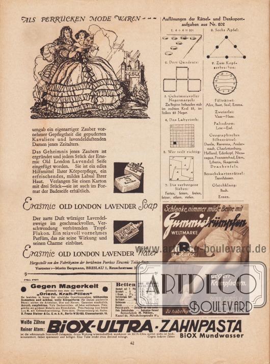 """Rechts oben befinden sich die Auflösungen der Rätsel und Denksportaufgaben aus dem Modenschau Heft Nr. 202.  Werbung: """"Als Perrücken [sic!] Mode waren- - - umgab ein eigenartiger Zauber vornehmer Gepflegtheit die gepuderten Kavaliere und lavendelduftenden Damen jenes Zeitalters. Das Geheimnis jenes Zaubers ist ergründet und jedem Stück der Erasmic Old London Lavendel Seife eingefügt worden"""", Erasmic Old London Lavender Soap (Seife) und Erasmic Old London Lavender Water (Parfüm), hergestellt von den Fabrikanten der berühmten Peerless Erasmic Toilet Soap, Vertreter: Moritz Bergmann, Breslau 1, Reuschestrasse 37/38; """"Gegen Magerkeit gebrauche man stets nur unsere 'Orient. Kraft-Pillen'"""", Orientalische Kraft-Pillen, D. Franz Steiner & Co. G. m. b. H., Berlin W 30/469, Eisenacherstr. 16; """"Betten aus dichtem Bett-Inlett"""", Bettenfabrik H. Möller, Kassel 26, Mönchebergstraße 8 ½; """"Schlanke, nimmer müde Beine mit Gummistrümpfen, Weltmarke R im Dreieck gegen Krampfadern. Dünn, porös u. unsichtbar. Zu haben in allen Bandagengeschäften"""", Gummistrümpfe; """"Weiße Zähne, Reiner Atem: Biox-Ultra-Zahnpasta, ist die schäumende Sauerstoff-Zahnpasta, deren Wirkung wissenschaftlich anerkannt ist. Biox-Ultra spritzt nicht, ist hochkonzentriert, daher sparsamer und billiger. Eine Tube reicht etwa dreimal so lange. Gegen lockere Zähne Biox Mundwasser"""", Biox-Ultra Zahnpasta und Mundwasser."""