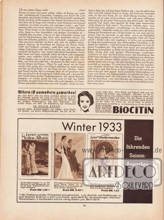 """Artikel: Wedekind, Anna P., Ich esse meine Suppe nicht (von Anna P. Wedekind).  Werbung: """"Altern ist unmodern geworden! Von allen Seiten rückt man diesem peinlichen Zustand zu Leibe!"""", Biocitin Nervennahrung nach Prof. Habermann in Pulver- und Tablettenform; """"Winter 1933. Die führenden Saison-Ausgaben"""", Eigenwerbung des Verlags Gustav Lyon, Berlin, für die Spezial- und Saisonalben """"Lyon's Moden Album"""" (RM 1,50) mit 200 Modellen, """"Elite"""" (RM 2,50) mit 250 Modellen in künstlerischer, teilweise farbiger Darstellung sowie """"Lyon's Kindermoden"""" (RM 1,50) mit 160 Modellen, erhältlich in allen Lyon-Filialen, Buchhandlungen, Wertheim-Warenhäusern, in Kaufhäusern und vom Verlag Gustav Lyon, Berlin SO 16."""