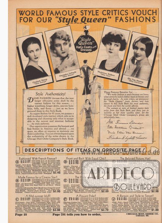 """""""Weltbekannte Mode-Kritikerinnen bürgen für unsere 'Style Queen'-Moden"""" (engl. """"World Famous Style Critics Vouch for Our 'Style Queen' Fashions""""). Die Siegerinnen der Schönheitswettbewerbe """"Miss Europe 1929"""" Elizabeth Simon (1909-1970), """"Miss France 1929"""" Germaine Laborde (1905-?), """"Miss Paris 1929"""" Madeleine Brillant (?-?) und """"Miss Universe 1928"""" Ella Van Hueson (?-?) werden als Mode-Autoritäten der Chicago Mail Order Company herangezogen, um die im Katalog gezeigten Hüte, Mäntel und Kleider zu akkreditieren und die Käuferinnen in ihrer Auswahl zu bestärken.  """"Stil-Authentizität! Die altehrwürdige Dame namens Mode beschließt, dass die neuen Modelle mit verlängerter Silhouette die richtige Mode für diese Saison sein sollen… höhere Taille, längere Röcke, ungleichmäßige Säume, Rüschen und glockige Röcke… so wie wir sie in diesem Mode-Katalog abgebildet haben. Als seit 41 Jahren erfahrene Mode-Experten besitzen wir einen gut entwickelten Instinkt für Mode, der uns hilft, nur das zu entwerfen und auszuwählen, was in der neuesten und elegantesten Mode akzeptiert ist… das wirklich Authentische. Unsere Organisation verfügt über die eifrigsten und besten Designer in Amerika und in Übersee… wir scheuen keine Kosten und Mühen, um unsere Marktführerschaft in Sachen Mode zu erhalten. Sie können sich immer auf die Authentizität der Stile verlassen, die im Mode-Katalog der Chicago Mail Order Company gezeigt werden.""""  (engl. """"Style Authenticity! DAME FASHION decrees that the new longer silhouette styles shall be the correct fashion for this season… higher waistlines, longer skirts, uneven hemlines, frills, and flares… just as we have pictured them in this Style Book. As expert Stylists for 41 years, we possess a well developed style instinct which aids us in designing and choosing only what is acceptable in the newest and smartest fashions… the truly authentic. Our organization possesses the keenest and best Stylists in America and abroad… we spare no effort or expense to maintai"""