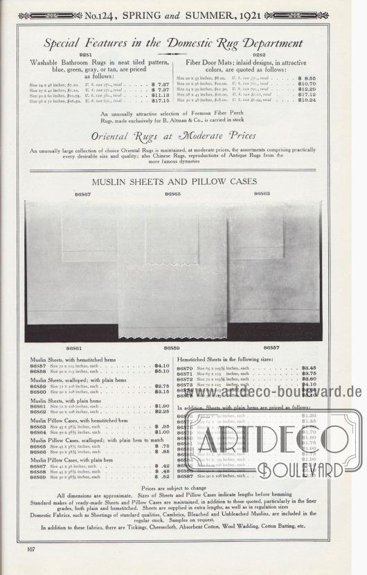 Nr. 124, FRÜHLING und SOMMER, 1921.  Sonderartikel in der Abteilung für Hausteppiche. Waschbare Badezimmerteppiche in sauberem Kachelmuster, Blau, Grün, Grau oder Hellbraun, haben folgende Preise: Größe 24 x 48 Zoll, 7,10 $. U.S.-Steuer 27c., gesamt… 7,37 $. Größe 27 x 42 Zoll, 7,10 $. U.S.-Steuer 27c., gesamt… 7,37 $. Größe 30 x 60 Zoll, 10,75 $. U.S.-Steuer 38c, gesamt… 11,13 $. Größe 36 x 72 Zoll, 16,50 $. U.S.-Steuer 65c., gesamt… 17,15 $. Fasertürmatten; eingelegte Designs, in attraktiven Farben, werden wie folgt angeboten: Größe 20 x 33 Zoll, 8,00 $. U.S.-Steuer 55c., gesamt… 8,55 $. Größe 22 x 36 Zoll, 10,00 $. U.S.-Steuer 70c., gesamt… 10,70 $. Größe 24 x 39 Zoll, 11,50 $. U.S.-Steuer 70c., gesamt… 12,29 $. Größe 28 x 45 Zoll, 16,00 $. U.S.-Steuer 1,12 $, gesamt… 17,12 $. Größe 30 x 48 Zoll, 18,00 $. U.S.-Steuer 1,24 $, gesamt… 19,24 $. Eine ungewöhnlich attraktive Auswahl an Verandateppichen aus Formosa-Fasern, die exklusiv für B. Altman & Co. hergestellt werden, haben wir auf Lager.  Orientteppiche zu moderaten Preisen. Eine ungewöhnlich große Sammlung von erlesenen Orientteppichen zu moderaten Preisen wird geführt, die Sortimente umfassen praktisch jede wünschenswerte Größe und Qualität; auch chinesische Teppiche, Reproduktionen von antiken Teppichen aus den berühmteren Dynastien.  MUSSELIN-BETTWÄSCHE UND KISSENBEZÜGE. Musselin-Bettlaken, mit Hohlsaum. 86S57: Größe 72 x 113 Zoll, je… 4,10 $. 86S58: Größe 90 x 113 Zoll, je… 5,10 $. Musselin-Bettlaken, Bogenkante; mit glatten Säumen. 86S59: Größe 72 x 108 Zoll, je… 2,75 $. 86S60: Größe 90 x 108 Zoll, je… 3,15 $. Musselin-Bettlaken, mit glatten Säumen. 86S61: Größe 72 x 108 Zoll, je… 1,90 $. 86S62: Größe 90 x 108 Zoll, je… 2,25 $. Musselin-Kissenbezüge, mit Hohlsaum. 86S63: Größe 45 x 38½ Zoll, je… 0,95 $. 86S64: Größe 50 x 38½ Zoll, je… 1,00 $. Musselin-Kissenbezüge, Bogenkante; mit passendem, glattem Saum. 86S65: Größe 45 x 38½ Zoll, je… 0,75 $. 86S66: Größe 50 x 38½ Zoll, je… 0,85 $. Musselin-Kissenbezüge
