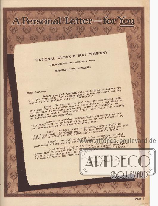"""""""Ein persönlicher Brief – für Sie. National Cloak & Suit Company, Independence und Hardesty Aves. Kansas City, Missouri[, USA]. Sehr geehrter Kunde: Bevor Sie diesen Modekatalog durchblättern – bevor Sie die erste Seite umblättern – lassen Sie uns Ihnen deutlich machen, was Sie bei Ihrem Handel mit 'National' erwarten dürfen. Erstens: Wir möchten, dass Sie das Gefühl haben, dass Sie sich bei den Bildern und Beschreibungen auf dieses Buch verlassen können – und obwohl wir es nicht perfekt machen können, so versuchen wir doch alles wahrheitsgetreu wiederzugeben. Wir haben unser Bestes gegeben, damit alles in diesem Modekatalog genauestens illustriert und beschrieben ist. Zweitens: Alles – ALLES, was Sie bei 'National' bestellen, muss für Sie zufriedenstellend sein oder Sie können es auf unsere Kosten zurückschicken und wir erstatten Ihnen Ihr Geld zurück. Drittens: Wir haben jeden Artikel in diesem Modekatalog einzig und allein ausgewählt – um Ihnen zu gefallen. Wir haben versucht, Ihnen ein gutes Preis-Leistungs-Verhältnis zu bieten und Ihnen nur brauchbare, zuverlässige Waren anzubieten. Viertens: Wir werden Ihre Bestellung umgehend versenden. Unser Ziel ist es, Ihre Bestellung innerhalb eines Tages nach ihrem Eingang bei uns zu versenden. Gute Werte, gute Ware, die ganze Wahrheit, Ihr Geld zurück, wenn Sie darum bitten und Ihre Bestellung wird umgehend versandt – das sind die Dinge, aus denen sich die 'National' Politik zusammensetzt – 'Den Kunden immer zufriedenstellen'. Mit freundlichen Grüßen, NATIONAL CLOAK & SUIT CO.""""  (engl. """"A Personal Letter – for You. National Cloak & Suit Company, Independence and Hardesty Aves. Kansas City, Missouri[, USA]. Dear Customer: Before you look through this Style Book – before you turn its first page, let us make plain to you just what you may expect in your dealings with the 'National.' First: We want you to feel that you can depend upon this Book for its pictures and its descriptions – and while we can not make it perfect, ye"""