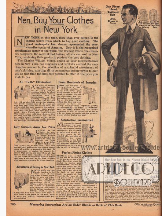 """""""Männer, kauft eure Kleidung in New York"""" (engl. """"Men, Buy Your Clothes in New York""""). Beginn der Abteilung für Herrenmode. Im linken Kasten wiesen die Charles William Stores darauf hin, dass New York 1919 der größte Warenumschlagplatz der Welt war. Als Folge des Ersten Weltkriegs wurde bei der Auswahl der Männerkleidung auf alle unnötigen """"Rüschen"""" verzichtet und Stoff eingespart (engl. """"All 'Frills' Eliminated""""). Aus hunderten Stoffmustern wurden die besten ausgewählt (""""From Hundreds of Samples""""), frühe Vertragsabschlüsse gewährleisteten niedrige Preise (""""Early Contracts Assure Low Prices""""), die Zufriedenheit der Kunden war immer höchstes Gebot (""""Satisfaction Guaranteed""""), es wurde auf die Vorteile des Kaufs in New York hingewiesen (""""Advantages of Buying in New York"""") und jeder Kunde konnte den perfekten Sitz der Konfektionskleidung erwarten (""""Perfect Fitting Clothes""""). Rechts wird der teuerste Herrenanzug im Katalog präsentiert. Der einreihige Anzug ist aus reiner Wolle und in den Farben Braun, Grün oder Marineblau erhältlich. Sakko mit steigenden Revers."""