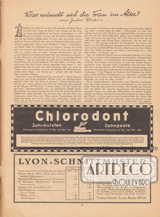 """Artikel: Elias, Julie, Was wünscht sich die Frau im Alter? (von Julie Elias, geb. Julie Levi, 1866-1945).  Werbung: """"Chlorodont Zahnbürsten. Chlorodont-Zahnbürsten 70 Pfg. und Mk. 1.25. Zahnpaste. Chlorodont-Zahnpaste 60 Pfg. und Mk. 1.00. Die Chlorodont-Zahnbürste mit gezahntem Borstenschnitt paßt sich der natürlichen Rundung des Gebisses gut an, dringt in die engen Zahnzwischenräume und entfernt leicht alle Speisereste, den häßlichen Zahnbelag und beginnenden Zahnsteinansatz. Auch die hinteren Backen- und Weisheitszähne werden durch das halbrunde Borstenbüschel erfaßt und geputzt. Lockere Zähne werden durch gleichzeitige Massage des Zahnfleisches befestigt. Die Chlorodont-Zahnpaste schont den kostbaren Zahnschmelz, verleiht den Zähnen elfenbeinartigen Hochglanz, bewirkt durch Sauerstoffsalze eine natürliche Mundreinigung und beseitigt üblen Mundgeruch bei herrlich erfrischendem Pfefferminzgeschmack"""".  Information des Verlags Gustav Lyon, Berlin SO 16 """"LYON-SCHNITTMUSTER. Preise, Für Abonnenten. Großer Schnitt (Kleid, Kostüm, Mantel, Paletot) RM 1.10; RM —.90. Kleiner Schnitt (Rock, Bluse, Jacke, Kinderkleider, Nachthemden) RM —.75; RM —.60. Kleinigkeit (Wäsche, ausgenommen Nachthemd.) RM —.50; RM —.40. Kl. Kleinigkeit (Büstenhalter, Untertaillen, Kinderwäsche) RM —.25; RM —.20. Schnitte nach persönlichem Maß RM 3.—; RM 2.50. Abplättmuster (zu sämtlichen Modellen sofort erhältlich).  Ganzer Bogen RM 1.—; RM —.80. Halber Bogen RM —.50; RM —.40. Viertel Bogen RM —.25; RM —.20. Stechpausen je nach Größe. Abplättmuster für helle Stoffe blau, für dunkle Stoffe gelb. Bei Bestellung bitte anzugeben, ob blaues oder gelbes Abplättmuster gewünscht wird. — Bei Voreinsendung des Betrages fügen Sie bitte jeder Bestellung 15 Pfg. für Porto und Verpackung bei. Bei Nachnahmesendungen erhöht sich der Rechnungsbetrag um 40 Pfg. — Maßschnitte nur gegen Voreinsendung des Betrages. Zu beziehen durch Lyon's Filialen, Buchhandlungen und Warenhäuser oder direkt durch den Verlag Gustav Lyo"""