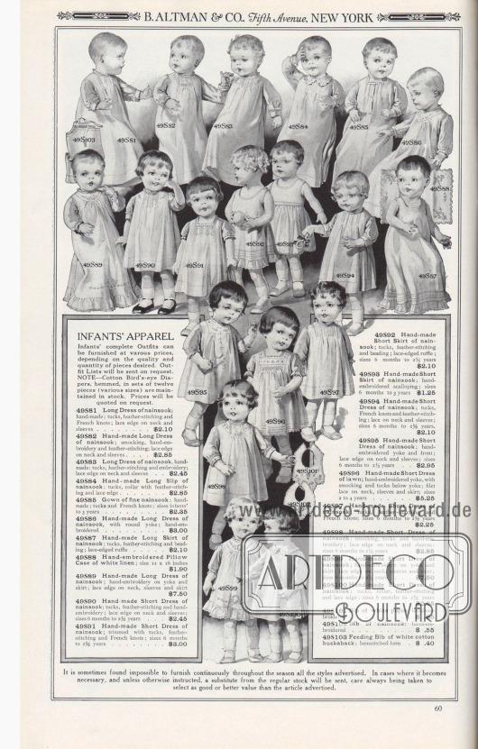 B. ALTMAN & CO, Fifth Avenue, NEW YORK.  KLEIDUNG FÜR KLEINKINDER. Komplette Outfits für Säuglinge können zu verschiedenen Preisen geliefert werden, je nach Qualität und Menge der gewünschten Stücke. Outfit-Listen werden auf Anfrage zugesandt. HINWEIS – Gesteppte Baumwoll-Windeln der Marke Bird's-Eye in Sätzen von zwölf Stück (verschiedene Größen) werden auf Lager gehalten. Die Preise werden auf Anfrage mitgeteilt.  49S81: Langes Kleidchen aus Nainsook; handgefertigt; Biesen, Federstiche und französische Knötchenstickerei; Spitzenrand an Hals und Ärmeln… 2,10 $. 49S82: Handgefertigtes langes Kleidchen aus Nainsook; Smokarbeit, Handstickerei und Federstich; Spitzenrand an Hals und Ärmeln… 2,85 $. 49S83: Langes Kleidchen aus Nainsook, handgefertigt; Biesen, Federstich und Stickerei; Spitzenkante an Hals und Ärmeln… 2,45 $. 49S84: Handgefertigter langer Kinderrock aus Nainsook; Biesen, Kragen mit Federstich und Spitzenkante… 2,85 $. 49S85: Kleidchen aus feinem Nainsook; handgefertigt; Biesen und französische Knötchenstickerei; Größen für Kleinkinder bis 3 Jahre… 2,35 $. 49S86: Handgefertigtes langes Kleidchen aus Nainsook, mit runder Passe; handbestickt… 3,00 $. 49S87: Handgefertigter langer Rock aus Nainsook; Biesen, Federstiche und Perlstickerei; Rüsche mit Spitzenbesatz… 2,10 $. 49S88: Handbestickte Kissenhülle aus weißem Leinen; Größe 12 x 16 Zoll… 1,90 $. 49S89: Handgefertigtes langes Kleidchen aus Nainsook; Handstickerei an Passe und Rock; Spitzenrand an Hals, Ärmeln und Rock… 7,50 $. 49S90: Handgefertigtes kurzes Kleidchen aus Nainsook; Biesen, Federstich und Handstickerei; Spitzenrand an Hals und Ärmeln; Größen 6 Monate bis 2½ Jahre… 2,45 $. 49S91: Handgefertigtes kurzes Kleidchen aus Nainsook; mit Biesen, Federstich und französischer Knötchenstickerei verziert; Größen 6 Monate bis 2½ Jahre… 3,00 $. 49S92: Handgefertigter kurzer Rock aus Nainsook; Biesen, Federn und Perlstickerei; Rüsche mit Spitzenbesatz; Größen 6 Monate bis 2½ Jahre… 2,10 $. 49S93: Handgefert