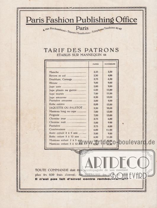 """Informationen des Verlags Léon Claude, Paris, zu den Preisen der Schnittmuster. """"Paris Fashion Publishing Office, Paris. 4, rue Rochambeau / Square Montholon / Telefon Trudaine 61-47.  PREISE DER SCHNITTMUSTER. ERSTELLT FÜR DIE STANDARDGRÖSSE 44. [Schnittmuster aus] Papier [oder] Musselin. Ärmel… 2,25, 3,50. Revers und Kragen… 2,50, 4,00. Futter, Oberteil… 3,75, 6,50. Bluse… 5.00, 9.00. Schlichter Rock… 5.00, 9.00. Plissee- oder Rock mit Garnitur… 6.00, 11.00. Brautrock… 7.00, 11.00. Rock für Reiterinnen… 8,50, 13,00. Reithose… 5.00, 9.00. Ganzes Kleid… 8.00, 15.00. JACKE ODER PALETOT MANTEL… 5,50, 10,00. Langer Mantel oder Umhang… 7.00, 13.00. Bademantel… 7.00, 13.00. Hemd für den Tag… 3.75, 6.00. Nachthemd… 5.00, 9.00. Hose… 3,75, 6,00. Kombination oder Kostüm… 6.00, 11.00. Kinderkleid 2 bis 5 Jahre… 5.00, 9.00. Kinderkleid 5 bis 12 Jahre… 6,50, 11,00. Mantel für Kinder von 2 bis 5 Jahren… 5.00, 10.00. Mantel für Kinder von 5 bis 12 Jahren… 6,50, 11,00. ALLEN BESTELLUNGEN muss der Betrag der Bestellung plus 0,50 Francs für Porto und Verpackung beigelegt werden; bei SCHNITTMUSTERN NACH MASS zusätzlich 2,00 Francs. Es werden keine Nachnahmesendungen durchgeführt"""". [Seite 20]"""