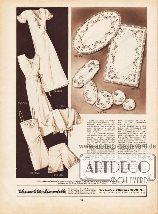St 1731: Nachthemd aus weißem Wäschestoff mit hübscher Lochstickerei. Kurze Puffärmelchen.St 1732: Ärmelloses Nachthemd aus weißem Batist mit Stickereimotiven. Seitlich gebundener Gürtel. Dazu gehört das Jäckchen St 1733.St 1733: Hübsches Bettjäckchen aus Batist, passend zu St 1732. Die glockig geschnittenen Ärmelchen sind mit Lochstickerei garniert.St 1734: Das Taghemd aus weißem Batist bildet mit dem Beinkleid St 1735 eine hübsche Garnitur. Zierliche Lochstickerei und Hohlnähte als Garnierung.St 1735: Beinkleid aus weißem Batist, mit Lochstickerei und Hohlnähten versehen. Dazu gehört das Modell St 1734.St 1736: Ovales Deckchen mit zarter Lochstickerei und Spitzenabschluß. Fertige Größe 30/50 cm&#x3B; vorgezeichnet auf Batist ohne Spitze 75 Rpf., auf Linon 60 Rpf. Abplättmuster Preis 40 Rpf.St 1737: Rechteckiges Zier- oder Nachttischdeckchen mit Lochstickerei. Fertige Größe 31/50 cm&#x3B; vorgezeichnet auf Batist 75 Rpf., auf Linon 60 Rpf., auf Reinleinen RM 1,10. Abplättmuster Preis 40 Rpf.St 1738: Fünfteilige Toilettentisch-Garnitur mit Lochstickerei und Langetten-Abschluß. Stoffgröße für 5 Teile 45/50 cm. Vorgezeichnet auf Linon 80 Rpf., auf Batist RM 1,-. Abplättmuster Preis 40 Rpf.
