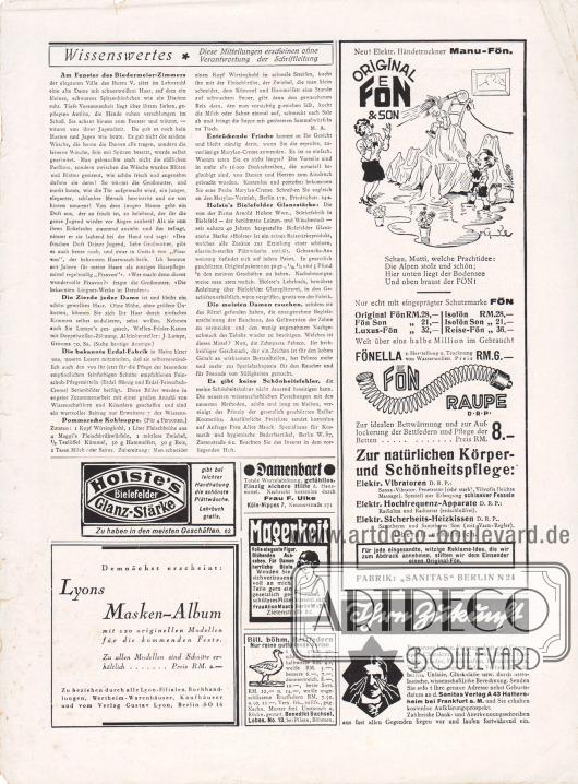 """Artikel: O. V., Wissenswertes. Diese Mitteilungen erscheinen ohne Verantwortung der Schriftleitung (Am Fenster des Biedermeier-Zimmers, Die Zierde jeder Dame, Die bekannte Erdal-Fabrik, Pommersche Kohlsuppe, Entzückende Frische, Holste's Bielefelder Glanzstärke, Die meisten Damen rauchen – Pebeco Zahnpasta, Es gibt keine Schönheitsfehler).  Werbung: """"Neu! Elektr. Händetrockner Manu-Fön – Original Fön & Son"""", Fabrik """"Sanitas"""" Berlin N24; """"Holste's Bielefelder Glanz-Stärke gibt bei leichter Handhabung die schönste Plattwäsche. Lehrbuch gratis"""", Holste's Bielefelder Glanz-Stärke; Eigenwerbung des Verlags Gustav Lyon für """"Lyons Masken-Album"""" mit 120 originellen Modellen für die kommenden Feste, Preis RM. 2,-, zu beziehen durch alle Lyon-Filialen, Buchhandlungen, Wertheim-Warenhäuser, Kaufhäuser und vom Verlag Gustav Lyon, Berlin SO 16; Gegen Damenbart, Hausmittel durch Frau F. Ulke, Köln-Nippes 7, Neusserstraße 171; Für Magerkeit, kostenlose Mitteilung durch Frau Alice Maack, Berlin W 57/5, Zietenstraße 6c; """"Bill. böhm. Bettfedern. Nur reine gutfüllende Sorten"""", Benedikt Sachsel, Lobes, No. 13, bei Pilsen, Böhmen; """"Ihre Zukunft […] durch astrologische, wissenschaftliche Berechnung. Senden Sie sofort Ihre genaue Adresse nebst Geburtsdatum an d. Sanitas Verlag A 43 Hattersheim bei Frankfurt a. M. und Sie erhalten kostenlos Aufklärungsprospekt"""", Sanitas Verlag A 43, Hattersheim bei Frankfurt a. M."""