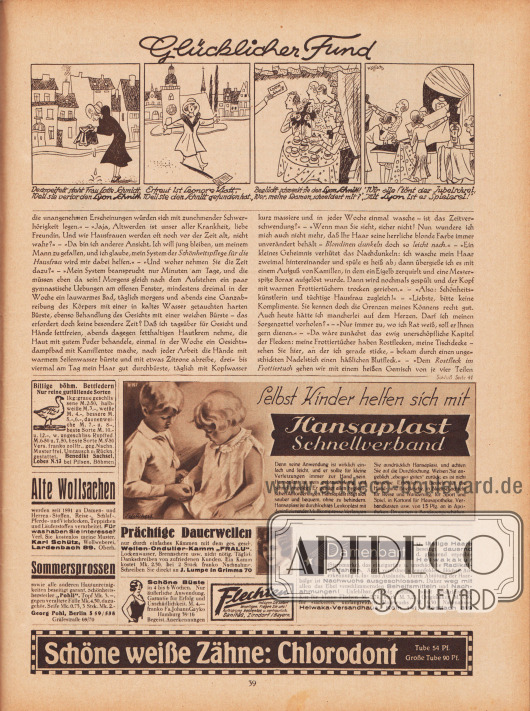 """Artikel: Paula, Anna, Liebe Freundin! Ich rate Ihnen… .  Ganz oben eine gezeichnete Kurzgeschichte mit dem Titel """"Glücklicher Fund"""", die als Werbung für nach Lyon-Schnitten gefertigten Kleidern gedacht ist; Zeichnung/Illustration: Hans Ewald Kossatz (1901-1985).  Werbung: """"Billige böhm. Bettfedern. Nur reine gutfüllende Sorten. […] Muster frei. Umtausch u. Rückn. gestattet. Benedikt Sachsel, Lobes N.13 bei Pilsen, Böhmen""""; """"Alte Wollsachen werden seit 1891 zu Damen- und Herren- Stoffen, Reise-, Schlaf-. Pferde- und Viehdecken, Teppichen und Läuferstoffen verarbeitet. Für was haben Sie Interesse? Verl. Sie kostenlos meine Muster. Karl Schütz, Wollweberei, Lardenbach 89. Oberh.""""; """"Sommersprossen sowie alle anderen Hautunreinigkeiten beseitigt garant. Schönheitshersteller ,Pohli'. Topf Mk. 3.-, gegen veraltete Fälle Mk. 4.50, dazu-gehör. Seife Mk. 0.75, 3 Stck. Mk. 2.-. Georg Pohl, Berlin S 59/538, Gräfestraße 69/70""""; """"Prächtige Dauerwellen nur durch einfaches Kämmen mit dem ges. gesch. Wellen-Ondulier-Kamm 'FRALU'. Lockenwasser, Brennschere usw. nicht nötig. Täglich Dankschreiben von zufriedenen Kunden. Ein Kamm kostet Mk. 2.50, bei 2 Stück franko Nachnahme. Schreiben Sie direkt an J. Lumpe in Grimma 70""""; """"Selbst Kinder helfen sich mit Hansaplast Schnellverband. Denn seine Anwendung ist wirklich einfach und leicht, und er sollte für kleine Verletzungen immer zur Hand sein. Hansaplast ist stets gebrauchsfertig, und schnell angelegt. Er genügt allen hygienischen Anforderungen. Hansaplast tragt sich sauber und bequem, ohne zu behindern. Hansaplast ist durchlochtes Leukoplast mit desinfizierender Mullkompresse. Verlangen Sie ausdrücklich Hansaplast, und achten Sie auf die Durchlochung. Weisen Sie angeblich """"ebenso gutes"""" zurück; es ist nicht dasselbe. Erhältlich in Beuteln für die Hand- und Brieftasche in Blechschachteln für Reise und Wanderung, für Sport und Spiel, in Kartons für Hausapotheke, Verbandkasten usw. von 15 Pfg. an in Apotheken. Drogerien u. Bandagengeschäfte"""