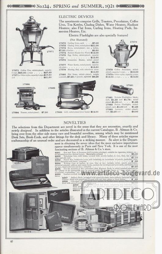 Nr. 124, FRÜHLING und SOMMER, 1921.  ELEKTROGERÄTE. Die Sortimente umfassen Grillgeräte, Toaster, Perkolatoren, Kaffeemaschinen, Teekessel, Wärmeplatten, Wassererhitzer, Heizstrahler; außerdem Bügeleisen, Lockenstäbe, Heizkissen, Tauchsieder, etc. Elektrische Taschenlampen werden ebenfalls speziell angeboten. 17S69: Grill, vernickelt (vier Heizstufen) … 14,00 $. 17S71: Kaffee-Urne, vernickelt; Kapazität 6 Tassen, 25,00 $; 9 Tassen… 27,50 $. 17S71A: Andere Modell-Ausführungen; Fassungsvermögen 6 Tassen, 17,50 $ und… 21,50 $. 17S79: Kaffee-Perkolator, vernickelt; Fassungsvermögen 6 Tassen… 19,00 $. 17S79A: Andere Ausführungen; Fassungsvermögen 5 Tassen, 13,00 $; 7 Tassen… 16,50 $. 17S81: Rohr-Taschenlampe; Schwarz; je 1,35 $ und 1,75 $; vernickelt, 1,50 $ und… 1,85 $. 17S82: Taschenlampe für die Hosentasche; vernickelt; pro Stück, 1,00 $ und… 1,25 $. 17S83: Laternen, vernickelt; pro Stück, 2,25 und… 3,50 $. 17S84: Toaster, vernickelt… 7,50 $.  (Nicht illustriert). 17S70: Lockenstäbe, je… 7,00 $. 17S72: Wärme- bzw. Heizplatten, vernickelt… 21,00 $. 17S73: Ofen, vernickelt; Größe 4 Zoll, 7,50 $; 6 Zoll… 9,50 $. 17S74: Heizstrahler (600 Watt) … 12,00 $. 17S75: Eierkocher, vernickelt; Fassungsvermögen 6 Eier… 12,50 $. 17S76: Tauchsieder, vernickelt… 6,00 $. 17S77: Wasserkessel, vernickelt, Fassungsvermögen 2½ Pints… 13,50 $. 17S78: Heizkissen, mit Daunenbezug… 11,00 $. 17S80: Bügeleisen, vernickelt; Gewicht 3 Pfund, 7,25 $; 6 Pfund, Spezial… 8,25 $.  NEUHEITEN. Die Auswahl in dieser Abteilung ist neu in dem Sinne, dass es sich um Bedarfsartikel handelt, die elegant und neugestaltet sind. Zusätzlich zu den Artikeln, die im aktuellen Katalog abgebildet sind, bringen B. Altman & Co. viele seltene und schöne Neuheiten aus Übersee, unter denen Schreibtischsets, Buchstützen und anderes Zubehör für den Schreibtisch und die Bibliothek erwähnt werden können. Viele dieser Artikel drücken eine ungewöhnliche Handwerkskunst aus und sind auffallend dekoriert. Die Abteilung ist so aufme