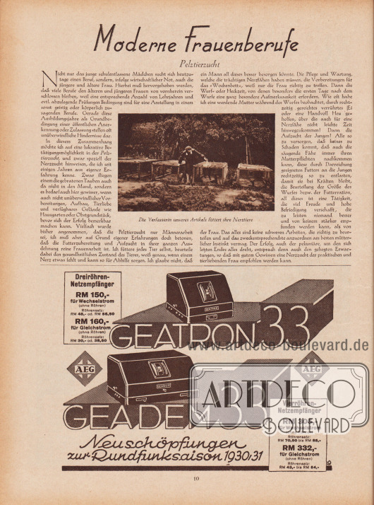 """Artikel: Zigan, Emma, Moderne Frauenberufe. Pelztierzucht (von Emma Zigan).  Der Artikel zeigt eine fotografische Abbildung von Emma Zigan, die in ihrem Garten zwischen vier Pelztierkäfigen steht. Die Bildunterschrift lautet """"Die Verfasserin unseres Artikels füttert ihre Nerztiere"""".  Werbung: """"Neuschöpfungen zur Rundfunksaison 1930/31"""", Geatron '33 und Geadem '33 von AEG, Dreiröhren-Netzempfänger RM 150,- für Wechselstrom, RM 160,- für Gleichstrom, Vierröhren-Netzempfänger RM 305,- für Wechselstrom, RM 332,- für Gleichstrom."""