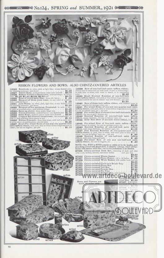 Nr. 124, FRÜHLING und SOMMER, 1921.  BANDBLUMEN UND SCHLEIFEN; AUCH MIT CHINTZ BEZOGENE ARTIKEL. Schleifen und Blumen werden nur auf Bestellung gefertigt. 13S26: Rosenknospen, in Weiß, Rosa oder Hellblau; oder in jeder gewünschten Farbe, für Dekorationszwecke; pro Dutzend… 1,95 $. 13S27: Samtrose; künstliche Blätter (gewünschte Farbe angeben) … 3,75 $. 13S28: Band-Veilchen oder Geranien; künstliches Laub; in verschiedenen Größen; 1,25 $, 1,50 $, 2,25 $, 3,50 $ und… 6,75 $. 13S29: Rose aus getönter Satinfaser; drei Seidenblätter… 0,95 $. 13S30: Blumen-Bouquet aus drei Juni-Rosen; in jeder Farbe oder Kombination; künstliche Blätter… 0,95 $. 13S31: Juni-Rosen; in Weiß, Rosa, Hellblau oder in jeder gewünschten Farbe zum Garnieren; pro Dutzend… 1,95 $. 13S32: Blumenstrauß aus fünf Äpfeln, wie abgebildet; in Satin oder Seide; in uni oder sortierten Farben, mit künstlichem Laub… 1,25 $. 13S32A: Wie oben; drei Äpfel in größerem Format… 1,25 $. 13S33: Samtkirschen; künstliche Blätter; jede gewünschte Farbe… 1,75 $. 13S34: Rose aus Satin; künstliche Blätter (gewünschte Farbe angeben) … 2,25 $. 13S35: Lingerie-Garnitur aus kleinen getönten Rosen; Spitze am Rand; in Rosa oder Rosa-Blau (drei Stück im Set) … 1,10 $. 13S36: Band Halbmond; drei Juni-Rosen, mit Knospe an jedem Ende; einfarbig oder in Farbkombinationen; auch in Weiß… 1,25 $. 13S37: Kleine Nadelrad-Schleifen aus einem und einem Viertel Zoll Satin-Taftband, mit rosa, blauen oder weißen Vergissmeinnicht-Bändern in der Mitte; zur Verwendung auf Dessous; pro Paar… 1,10 $. 13S38: Schleife aus einem halben Zoll Satin-Taftband; Bandrose in der Mitte und an den Enden (Enden 18 und 21 Zoll lang); in Rosa, Blau oder Weiß, mit passenden Rosen oder in Kontrastfarbe… 1,25 $. 13S39: Kleine geknotete Rosetten aus einem halben Zoll Satin-Taftband, mit rosa oder blauen Vergissmeinnicht in der Mitte, geeignet für Mützen und Kleider von Kleinkindern; pro Paar… 1,30 $. 13S40: Schleife aus drei Zoll Taftband, mit geknoteten Schleifen in 