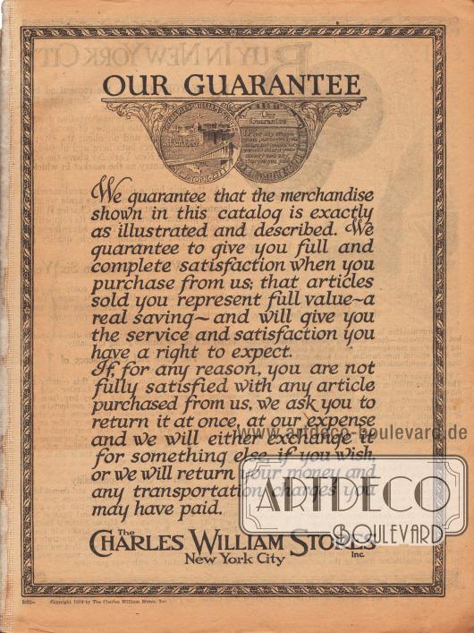 """Die Zufriedenheitsgarantie des New Yorker Versandhauses Charles William Stores Inc.  """"UNSERE GARANTIE. Wir garantieren, dass die in diesem Katalog gezeigte Ware genauestens abgebildet und beschrieben ist. Wir garantieren Ihnen vollste Zufriedenheit, wenn Sie bei uns kaufen; dass die Ihnen verkauften Artikel vollwertig sind – mit echter Ersparnis – und dass diese den Ihnen mit vollem Recht zustehenden Nutzen und absolute Zufriedenheit bringen. Falls Sie aus irgendeinem Grund nicht vollständig mit einem bei uns gekauften Artikel zufrieden sein sollten, bitten wir Sie die Lieferung ganz auf unsere Kosten zurückzuschicken. Im Gegenzug werden wir Ihnen, wenn Sie es wünschen, die Ware tauschen oder Ihnen Ihr Geld sowie sämtliche Versandkosten erstatten, welche Sie eventuell gezahlt haben.""""   (engl. """"OUR GUARANTEE. We guarantee that the merchandise shown in this catalog is exactly as illustrated and described. We guarantee to give you full and complete satisfaction when you purchase from us; that articles sold you represent full value – a real saving – and will give you the service and satisfaction you have a right to expect. If, for any reason, you are not fully satisfied with any article purchased from us, we ask you to return it at once, at our expense and we will either exchange it for something else, if you wish, or we will return your money and any transportation charges you may have paid."""")"""
