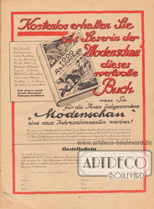 """Werbung: Ganzseitige Eigenwerbung des Verlags Gustav Lyon, Berlin SO 16, """"Kostenlos erhalten Sie als Leserin der 'Modenschau' dieses wertvolle Buch… wenn Sie für die Ihnen liebgewordene 'Modenschau' eine neue Jahresabonnentin werben! Der genau ausgefüllte Bestellschein ist Ihrer Lyon-Filiale oder Ihrer Buchhandlung oder auch, wenn Sie nicht anderweitig beliefert werden, dem Verlage Gustav Lyon, Berlin SO 16, einzusenden, worauf Ihnen die Buchprämie kostenlos übermittelt werden wird. Sagen Sie Ihrer Freundin, daß auch sie ein solches Buch kostenlos erhalten kann, wenn Sie eine weitere Jahres-Abonnentin gewinnt.  1000 Ratschläge für die Hausfrau. Eine Auswahl der besten praktischen Ratschläge für das Hauswesen, Wäsche, Schuhwerk, Kleidung, Pelzwerk, Teppiche, Fußboden, Möbel, Gesundheitspflege, Lebensmittel, Pflanzen- u. Tierpflege – – kurzum, alles kommt zu seinem Recht. 240 Seiten stark. Reich illustriert Künstler-Einband.  Bestellschein. Ich bestelle hiermit bei…… ein Jahres-Abonnement (12 Hefte) 'MODENSCHAU', Lyon's Illustrierte Monatszeitschrift für Heim und Gesellschaft, auf die ich bisher noch nicht abonniert bin. Das Abonnement soll sofort beginnen. Der Betrag für das erste Vierteljahr, 3 Hefte à M. 0.60 (hierzu ortsübliche Zustellungsgebühr bezw. Porto bei Postversand) folgt anbei…… überweise ich gleichzeitig…… ist nachzunehmen. (Nichtgewünschtes bitte durchstreichen). Vor- und Zuname der neuen Abonnentin: Wohnort: …… Post: …… Straße: …… Vor- und Zuname der Abonnentin, die die neue Abonnentin gewann: Wohnort: …… Post: …… Straße: ……"""". [Seite] 13"""