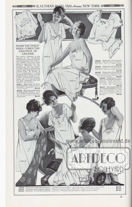 B. ALTMAN & CO., Fifth Avenue, NEW YORK.  VON DEN PHILIPPINEN KOMMT DIE ANMUTIGSTE DAMENUNTERWÄSCHE. Die einheimische Industrie der Frauen auf den Philippinen hat so viel Zuspruch von amerikanischen Frauen erhalten, die den unverwechselbaren Charakter der Handarbeit schnell zu schätzen wussten, dass die Industrie nun in ihrer Bedeutung mit französischen Importen ähnlichen Stils gleichzieht. Die wirtschaftlichen Verbindungen von B. Altman & Co. auf diese malerischen und interessanten Inseln ermöglichen es ihnen, eine Vielfalt an schönen Handarbeiten zu präsentieren, die alle die feineren Beispiele darstellen, die in den Tropen zu finden sind.  48S31: Nachthemd aus gewaschenem Batist; philippinische Handstickerei; handgenäht; Größen 14, 15 und 16 Zoll… 3,85 $. 48S32: Unterhemdchen aus gewaschenem Batist; handgenäht; philippinische Handstickerei; Größen 36, 38, 40 und 42 Zoll Brustumfang… 2,95 $. 48S33: Nachthemd aus gewaschenem Batist; philippinische Handstickerei, handgenäht; Größen 14, 15 und 16 Zoll… 4,95 $. 48S34: Nachthemd aus gewaschenem Batist; handgenäht; philippinische Handstickerei; Größen 14, 15 und 16 Zoll… 4,65 $. 48S35: Nachthemd aus gewaschenem Batist; handgenäht; philippinische Handstickerei (verschiedene Muster); Größen 14, 15 und 16 Zoll… 3,25 $. 48S36: Nachthemdchen aus gewaschenem Batist; philippinische Handstickerei; handgenäht; Größen 36, 38, 40 und 42 Zoll Brustumfang… 2,65 $. 48S37: Hemd-Höschen-Kombination aus gewaschenem Batist; philippinische Handstickerei (verschiedene Muster); handgenäht; Größen 36, 38, 40 und 42 Zoll Brustumfang… 3,25 $. 48S38: Petticoat (Unterrock) aus gewaschenem Batist; philippinische Handstickerei; teilweise handgenäht; Längen 34, 36 und 38 Zoll… 4,85 $. 48S39: Petticoat aus gewaschenem Batist; philippinische Handstickerei; handgenäht; Längen 34, 36 und 38 Zoll… 3,90 $. 48S40: Unterrock aus gewaschenem Batist; handgenäht; philippinische Handstickerei; Längen 23 und 25 Zoll… 2,25 $.  [Seite] 76