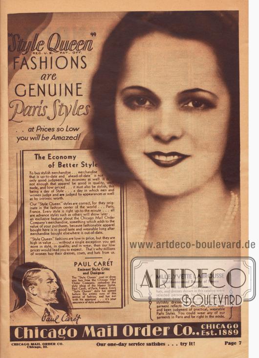 """""""Style Queen"""" (Reg. U. S. Pat. Off.) MODE ist ECHTE Pariser Mode… zu so niedrigen Preisen, dass Sie erstaunt sein werden! Die Sparsamkeit des besseren Stils. Um modische Ware zu kaufen… Ware, die aktuell und der Zeit voraus ist, ist nicht nur eine gute Entscheidung, sondern auch wirtschaftlich. Es reicht nicht aus, dass die Kleidung von guter Qualität, gut verarbeitet und preisgünstig ist… sie muss auch stilvoll sein, denn heute ist die Zeit der Eleganz… eine Zeit, in der Männer und Frauen nicht nur nach dem Äußeren, sondern auch nach dem tatsächlichen Wert beurteilen und beurteilt werden. Unsere """"Style Queen"""" Modelle sind korrekt, denn sie stammen aus dem Modezentrum der Welt… aus Paris, Frankreich. Jeder Stil ist auf der Höhe der Zeit… alle sind Vorab-Modelle, die andere erst später zeigen werden… dies ist ein exklusives Merkmal der Waren der Chicago Mail Order Company, etwas, das den Wert Ihrer Einkäufe erhöht. Denn modische Kleidung, die hier gekauft wird, ist geschmackvoll und noch lange tragbar, wenn die anderweitig gekaufte Ware schon veraltet ist. Die Mode der Eigenmarke """"Style Queen"""" ist preiswert, aber hochwertig… Sie bekommen ausnahmslos mehr an Stil, Qualität und Tragekomfort, als unsere niedrigen Preise erwarten lassen würden. Das ist der Grund, warum Millionen von Frauen ihre Kleider, Mäntel und Hüte bei uns kaufen.  PAUL CARÉT. Berühmter Mode-Kritiker und Designer. Der """"Style Queen""""-Mantel oder das Kleid, das Sie bei der Chicago Mail Order Company kaufen, verkörpert die Ideen des Meister-Modeschöpfers Paul Carét aus Paris. Jedes """"Style Queen"""" Modell ist vor den künstlerischen Augen dieses Mode-Genies vorbeigegangen und hat seine Zustimmung erhalten… das ist Ihre Garantie für authentische Mode.  MLLE. YVETTE LABROUSSE. Weltberühmte Schönheit aus Frankreich [Miss Frankreich 1930, Anm. M. K.]. Viele der reizenden """"Style Queen""""-Mäntel, Hüte und Kleider, die in diesem Katalog gezeigt werden, wurden von Mademoiselle Labrousse [Yvette Blanche Labrousse, 1906"""