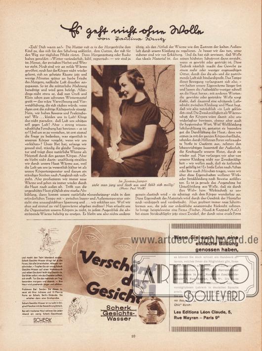 """Artikel: Wentz, Paulina, Es geht nicht ohne Wolle (von Paulina Wentz).  Eine Fotografie zum Artikel zeigt eine junge Frau in einem kurzärmeligen Pullover. Die Bildunterschrift lautet """"Im Juvena-Jumper sieht man jung und fesch aus und fühlt sich mollig!"""". Foto: Dr. Paul Wolff (1887-1951).  Werbung: """"Verschönt das Gesicht und macht den Teint blendend sauber. Scherk Gesichts-Wasser dringt tief in die Poren, löst alle Unreinheiten. Mitesser verschwinden"""", Scherk Gesichtswasser; """"Wenn Sie auch nur eine einfache Bildung genossen haben, so können Sie doch schnell ein Handwerk erlernen, welches Ihnen die Möglichkeit gibt, Ihren Lebensunterhalt zu verdienen und sich selbstständig zu machen. – Lernen Sie Herrenkleider zuschneiden in der 'Modernen Zuschneideschule' 5, Rue Mayran, Paris 9 Arrondissement"""", Les Editions Léon Claude, 5, Rue Mayran – Paris 9°."""