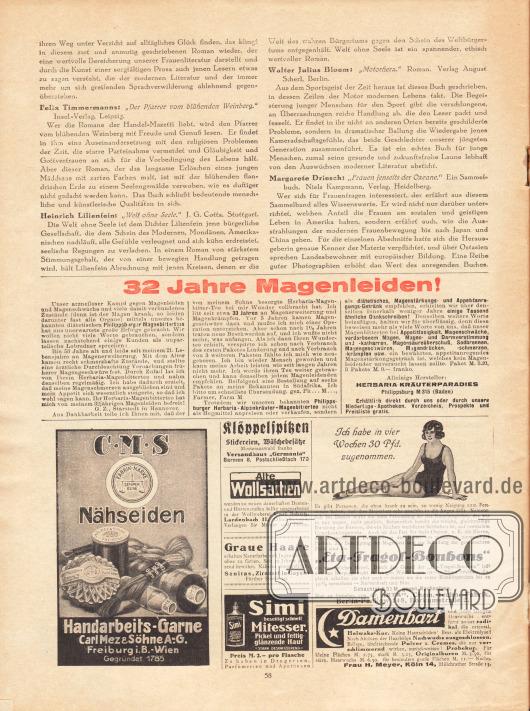"""Artikel:O. V., Bücher, die wir empfehlen (Felix Timmermann, Der Pfarrer vom blühenden Weinberg&#x3B; Heinrich Lilienfein, Welt ohne Seele&#x3B; Walter Julius Bloem, Motorherz&#x3B; Margarete Driesch, Frauen jenseits der Ozeane).Werbung:Philippsburger Magenbittertees, Herbaria Kräuterparadies, Philippsburg M 315 (Baden)&#x3B;CMS Nähseiden, Carl Mez & Söhne AG, Freiburg i. B. - Wien&#x3B;Klöppelspitzen, Versandhaus """"Germania"""", Barmen 8&#x3B;Wollweberei Carl Schütz, Lardenbach 11, Oberhessen&#x3B;Sanitas (Haarfärbemittel), Fürther Straße 30, Zirndorf in Bayern&#x3B;Simi (Gesichtswasser gegen Mitesser)&#x3B;""""Eta-Tragol-Bonbons"""", """"Eta"""" Chemisch-technische Fabrik, Borkumstraße 2, Berlin Pankow 148&#x3B;Helwaka-Kur (Haarentfernung), Frau H. Meyer, Hülchrather Straße 13, Köln 14."""