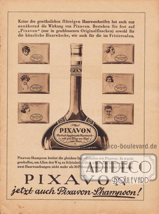 """Werbung: Ganzseitige Werbeanzeige, """"Keine der gewöhnlichen flüssigen Haarwaschseifen hat auch nur annähernd die Wirkung von Pixavon. Bestehen Sie fest auf 'Pixavon' (nur in geschlossenen Originalflaschen) sowohl für die häusliche Haarwäsche, wie auch für die im Frisiersalon. Pixavon – Die beste hygienische Haarwaschseife zur Pflege von Kopf und Haar. Pixavon-Shampoon besitzt die gleichen Ingredienzien wie Pixavon. Es wurde geschaffen, um Allen den Weg zu Schönheit, Glück und Ruhm zu ebnen, die für zwei Haarwaschungen nicht mehr als 30 Pfennig auszugeben in der Lage sind. PIXAVON jetzt auch Pixavon-Shampoon!"""", Pixavon-Shampoo."""