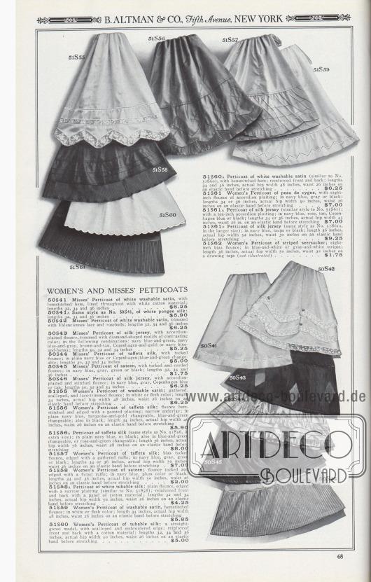 B. ALTMAN & CO., Fifth Avenue, NEW YORK.  PETTICOATS (UNTERRÖCKE) FÜR DAMEN UND FRÄULEINS. 50S41: Unterrock für junge Frauen aus weißem, waschbarem Satin, mit Hohlnaht gesäumtem Saum, durchgehend mit weißem Baumwollstoff gefüttert; Längen 32, 34 und 36 Zoll… 6,25 $. 50S41A: Gleiches Modell wie Nr. 50S41, aus weißer Pongee-Seide; Längen 32, 34 und 36 Zoll… 5,90 $. 50S42: Petticoat für Damen aus weißem Wasch-Satin, mit Valenciennes-Spitze und Rosenknospen besetzt; Längen 32, 34 und 36 Zoll… 6,25 $. 50S43: Fräulein-Petticoat aus Seiden-Jersey, mit Akkordeon plissiertem Volant, besetzt mit rautenförmigen Motiven in kontrastierender Farbe; folgenden Kombinationen: Marineblau-Grün, Marineblau-Grau, Braun-Hellbraun, Kopenhagen-Gold oder Marineblau-Henna; Längen 30, 32 und 34 Zoll… 5,25 $. 50S44: Petticoat für junge Damen aus Taft-Seide, mit Biesen verziertem Volant; einfarbig in Marineblau oder Kopenhagen; Blau-Grün changierend; Längen 30, 32 und 34 Zoll… 5,00 $. 50S45: Petticoat für junge Frauen aus Satin, mit Biesen und Paspeln verziertem Volant; in Marineblau, Grau, Grün oder Schwarz; Längen 32, 34 und 36 Zoll… 1,75 $. 50S46: Petticoat für Damen aus Seiden-Jersey, mit Akkordeon-Plissee und gestepptem Volant; in Marineblau, Grau, Kopenhagen Blau oder Hellbraun; Längen 30, 32 und 34 Zoll… 6,25 $. 51S55: Damen-Petticoat aus Wasch-Satin; mit gerafftem, bogiger Kante und spitzenbesetztem Volant; in Weiß oder Fleischfarben; Länge 34 Zoll, tatsächlicher Hüftumfang 48 Zoll, Taille 26 Zoll auf einem elastischen Band vor dem Dehnen… 6,25 $. 51S56: Damen-Petticoat aus Taft-Seide; Volant mit Hohlsaum genäht und mit einer spitzen Plisseerüsche berandet; schmaler Unterstoff-Einsatz; einfarbig Marineblau, Türkis-Gold changierend, Blau-Grün changierend; auch in Schwarz; Länge 34 Zoll, tatsächlicher Hüftumfang 46 Zoll, Taille 26 Zoll auf einem Gummiband vor Dehnung… 5,90 $. 51S56A: Petticoat aus Taft-Seide (gleiches Modell wie Nr. 51S56, in Übergröße); einfarbig Marineblau oder Schwarz;