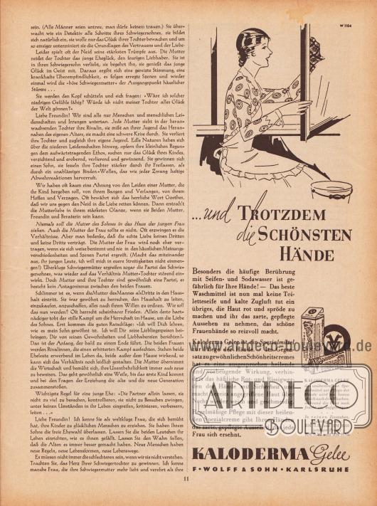 """Artikel: Stekel, Dr. med. Wilhelm, Briefe an eine Mutter (Auszug aus dem drei bändigen Verlagswerk von Dr. med. Wilhelm Stekel, 1868-1940).  Werbung: """"… und TROTZDEM die SCHÖNSTEN HÄNDE. Besonders die häufige Berührung mit Seifen- und Sodawasser ist gefährlich für Ihre Hände! – Das beste Waschmittel ist nun mal keine Toiletteseife und kalte Zugluft tut ein übriges, die Haut rot und spröde zu machen und ihr das zarte, gepflegte Aussehen zu nehmen, das schöne Frauenhände so reizvoll macht. Kaloderma Gelee ist ein Spezialmittel zur Pflege der Hände. – Im Gegensatz zu gewöhnlichen Schönheitscremes hat es eine ausgesprochen heilende und vorbeugende Wirkung, verhindert das häßliche Rot- und Rissigwerden der Hände mit Sicherheit und macht bereits angegriffene Haut über Nacht wieder weich und geschmeidig. Regelmäßige Pflege mit dieser heilenden Spezialcreme gibt Ihren Händen das zarte, gepflegte Aussehen, das jede Frau sich ersehnt. KALODERMA GELEE das unübertroffene Spezialmittel zur Pflege der Hände wird am besten gleich nach dem Waschen, während die Haut noch feucht ist, aufgetragen. In reinen Zinntuben, bisheriger Preis: RM 0.35 und RM 0.60; jetziger Preis: RM 0.30 und RM 0.50. KALODERMA, F. WOLFF & SOHN, KARLSRUHE"""", Zeichnung/Illustration: unbekannt/unsigniert. [Seite] 11"""
