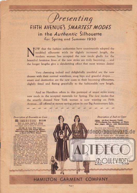 """""""Wir präsentieren die schicksten Modelle der Fifth Avenue in der authentischen Modelinie für Frühjahr und Sommer 1930.  Nun, da die Modedesigner und Fachleute die modifizierte Silhouette mit ihrer leicht verlängerten Rocklänge unisono übernommen haben, hat die moderne Frau die neue Mode aufgrund der wunderschönen, weiblichen Linien und der neuen, äußerst kleidsamen Modelle gerne angenommen… und die längeren Röcke haben einen verschlankenden Effekt, den die meisten Frauen gerne erreichen möchten!  In der Tat entzückend und reizvoll jugendlich sind die neuen Kleider mit ihrer natürlichen Taillierung, ihren passgenauen Hüften und anmutigen Drapierungen… elegant und apart zeigen sich die neuen Mäntel in ihrer ansprechenden, leicht taillierten Linie und ihrem anmutigen Faltenwurf in der modisch neuen Länge.  Und deshalb bietet Hamilton im seinem Katalogangebot von schicken Modellen jede modische Neuheit in den bevorzugten Stoffen des Frühlings. Die neuen Modelle, die jede elegante New Yorkerin auf der Fifth Avenue jetzt trägt… werden alle hier in unserem großen Jubiläumsverkauf zu günstigen Sparpreisen angeboten.""""  (engl. """"Presenting Fifth Avenue's Smartest Modes in the Authentic Silhouette for Spring and Summer 1930.  Now that the fashion authorities have unanimously adopted the modified silhouette with its slightly increased length, the modern woman has accepted the new mode gladly for the beautiful feminine lines of the new styles are truly becoming… and the longer lengths give a slenderizing effect that most women desire!  Very charming indeed and delightfully youthful are the new dresses with their normal waistlines, snug hips and graceful drapes… smart and destinctive are the new coats in their becoming silhouettes, slightly fitted and flaring gracefully to the fashionable new length.  And so Hamilton offers in this portrayal of smart styles every new mode in the accepted materials for Spring. The new modes that the smartly dressed New York woman is now wearing on """