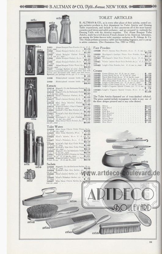 B. ALTMAN & CO., Fifth Avenue, NEW YORK.  TOILETTENARTIKEL. B. ALTMAN & CO. kontrolliert, wie in jeder anderen Phase seiner Tätigkeit, bestimmte exklusive Produkte in ihrer Abteilung für Toilettenartikel und Frisiertisch-Bedarf und schließen in das Sortiment alle berühmteren Kosmetika und Lotionen sowie subtile Parfüms ein; und sind bereit, den Frisiertisch mit den anmutigsten Requisiten zuvervollständigen. Die Alsam Bouquet Toilettenartikel, die von einem bekannten französischen Chemiker in seinem amerikanischen Labor hergestellt werden, gehören zu den bekannteren Toilettenartikeln, die exklusiv von B. Altman & Co. angeboten werden. Dieses Alsam-Parfüm besitzt einen subtilen und faszinierenden Duft und ist in kunstvollen Behältern aufgemacht (siehe Abbildungen Nr. 19S1 bis 19S6).  19S1: Alsam Bouquet Gesichtspuder, 1,00 $. U.S.-Steuer 4c., gesamt… 1,04 $. 19S2: Alsam Bouquet Sachet-Duftsäckchen, 1,50 $. U.S. Steuer 6c., gesamt… 1,56 $. 19S3: Alsam Bouquet Talkum Puder, 50c. U.S.-Steuer 2c., gesamt… 0,52 $. 19S4: Alsam Bouquet Extrakt, 5,00 $. U.S.-Steuer 20c., gesamt… 5,20 $. 19S5: Alsam Bouquet Extrakt, 2,00 $. U.S.-Steuer 8c., gesamt… 2,08 $. 19S6: Alsam Bouquet Toilettenwasser, 3,75 $. U.S.-Steuer 15c., gesamt… 3,90 $. 19S7: Verschiedene Sachet-Duftsäckchen aus Satin (Bouquet diverser Düfte); in verschiedenen Farben, Rosa und Blau; mit Schleife gebunden und mit kleinen Rosen und Blättern verziert. Spezial, pro Sechserpackung, 95c. U.S.-Steuer 4c., gesamt… 0,99 $. 19S8: Vernickelte Vakuumflasche (ein Quart) … 6,25 $. 19S9: Vernickelte Vakuumflasche (ein Pint) … 4,50 $.  Düfte und Parfüms. 19S14: Rigauds Un Air Embaume Flakon, 2,00 $. U.S.-Steuer 8c., insgesamt… 2,08 $. 19S15: Rigauds Un Air Embaume Flakon, 5,00 $. U.S.-Steuer 20c., gesamt… 5,20 $. 19S16: Pivers Floramye Flakon, 1,85 $. U.S.-Steuer 8c., gesamt… 1,93 $. 19S17: Pivers Azurea Duft, 1,85 $. U.S.-Steuer 8c., gesamt… 1,93 $. 19S18: Miro Dena Rareniss Flakon, 16,75 $. U.S.-Steuer 67c., gesamt… 17,42 $. 1