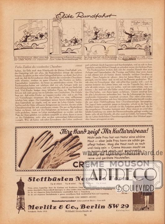 """Artikel: Runge, Dr. O., Frühe Zeichen des werdenden Charakters (von Dr. Otto Runge, unbekannter Autor).  Ganz oben eine gezeichnete Kurzgeschichte mit dem Titel """"Elite Rundfahrt"""", die als Werbung für nach Lyon-Schnitten gefertigten Kleidern gedacht ist; Zeichnung/Illustration: Hans Ewald Kossatz (1901-1985).  Werbung: """"Ihre Hand zeigt Ihr Kulturniveau! Nicht jede Frau hat von Natur eine schöne Haut — aber jede Frau kann sie schön gepflegt haben. Mag die Haut noch so rauh und rissig sein — Creme Mouson macht sie in kurzer Zeit weich und geschmeidig — beseitigt bei regelmäßigem Gebrauch unreine und gerötete Hautstellen. CREME MOUSON"""", Zeichnung/Illustration: Kurt Schramm (unbekannter Künstler); """"Stoffbüsten Neueste Form. Fig. 42 schlank, Fig. 44 mittel, Fig. 46 vollschlank, Fig. 48 stark. Prima, prima, langtaillige Büste für Kostüme und Konfektion. Länge der Büste allein ca. 70 cm. Höchst sauber ausgeführt, mit gutem, dauerhaften Baumwollstoff überzogen, in allen Größen (ohne Ständer) einschl. Porto u. Verpackung… RM 11.-, do. do. mit elegantem Extra-Dreifußständer einschließlich Porto u. Verpackung… RM 16,-, do. do. mit elegantem Dreifußständer u. gutem verstellbaren Rock einschließlich Porto und Verpackung… RM 23,-. VERSTELLBARE UND HERREN-BÜSTEN. Rockabrunder höchst praktisch RM. 7.- Porto 50 Pf. Merlitz & Co., Berlin SW 29, Postscheck: Berlin 13521, Willibald-Alexis-Straße 40, Katalog frei"""". [Seite] 38"""