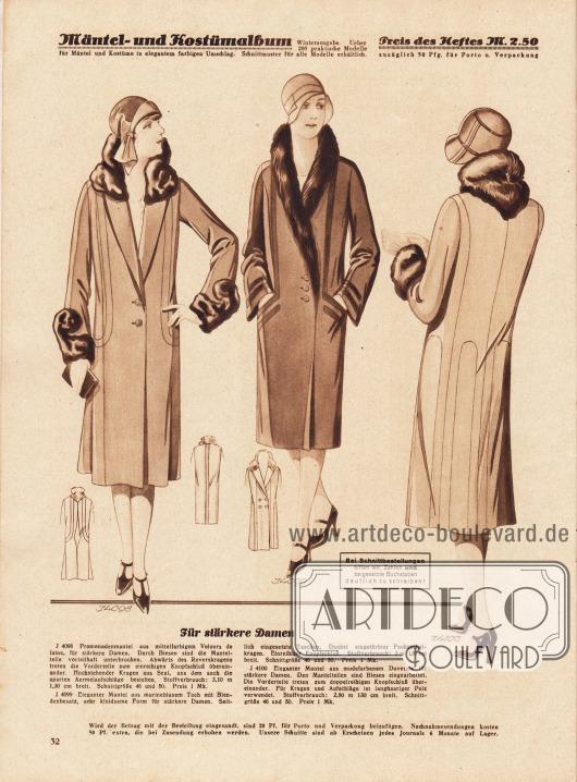"""""""Für stärkere Damen"""". 4098: Promenadenmantel aus mittelfarbigem Velours de laine, für stärkere Damen. Durch Biesen sind die Mantelteile vorteilhaft unterbrochen. Abwärts des Reverskragens treten die Vorderteile zum einreihigen Knopfschluß übereinander. Hochstehender Kragen aus Seal, aus dem auch die aparten Ärmelaufschläge bestehen. 4099: Eleganter Mantel aus marineblauem Tuch mit Blendenbesatz, sehr kleidsame Form für stärkere Damen. Seitlich eingesetzte Taschen. Dunkel eingefärbter Fuchsschalkragen. Einreihiger Knopfschluß. 4100: Eleganter Mantel aus modefarbenem Duvetine für stärkere Damen. Den Mantelteilen sind Biesen eingearbeitet. Die Vorderteile treten zum doppelreihigen Knopfschluß übereinander. Für Kragen und Aufschläge ist langhaariger Pelz verwendet."""