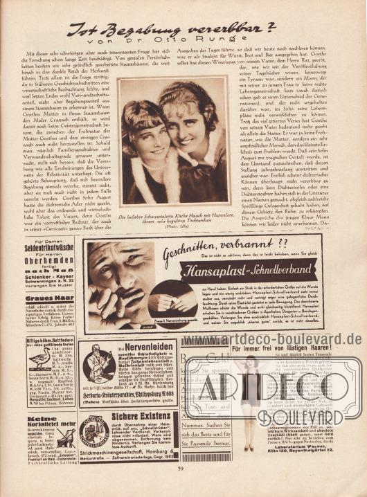 """Artikel: Runge, Dr. Otto, Ist Begabung vererbbar? (von Dr. Otto Runge).  Der Artikel wird ergänzt durch eine Fotografie mit der Bildunterschrift """"Die beliebte Schauspielerin Käthe Haack [1897-1986] mit Hannelore [1922-1987], ihrem sehr begabten Töchterchen"""". Foto: Ufa.  Werbung: """"Für Damen Seidentrikotwäsche. Für Herren Oberhemden fertigt nach Maß"""", Schlenker-Kayser Schwenningen a. N. 22; """"Graues Haar erhält schnell u. sicher die Naturfarbe zurück durch einzigartiges Verfahren. Garantierter Erfolg. Keine Farbe!"""", Frau A. Müller, München G. 172, Jahnstr. 40/I; """"Geschnitten, verbrannt?? Das ist nicht so schlimm, denn das ist leicht behoben, wenn Sie gleich Hansaplast-Schnellverband zur Hand haben"""", Hansaplast-Schnellverband, Foto: Ahrle; """"Billige böhm. Bettfedern. Nur reine gutfüllende Sorten"""", Benedikt Sachsel, Lobes N. 13 bei Pilsen, Böhmen; """"Bei Nervenleiden, nervöser Schlaflosigkeit u. Kopfschmerzen hilft Philippsburger Johanniskrautsaft u. Baldriansaft rasch und sicher"""", Herbaria-Kräuterparadies, Philippsburg N 608 (Baden); """"Keine Korkstiefel mehr, Beinverkürzung ausgeglichen"""", Frankfurt am Main-Eschersheim; """"Sichere Existenz"""", Schnellstricker, Strickmaschinengesellschaft, Hamburg 6, Mercurstraße; Eigenwerbung des Verlags """"Die Schöne Wienerin"""" (Gustav Lyon Berlin) """"Bares Geld können Sie sparen. Hundert wichtige Anregungen aus der Haushalts-Praxis enthält der Text- und Anzeigenteil dieser Nummer. Suchen Sie sich das Beste und für Sie Passende heraus""""; """"Für immer frei von lästigen Haaren!"""", Hewalin-Haarentferner, Marke Antipillox, Laboratorium Wagner, Köln 130, Bayenthalgürtel 32."""