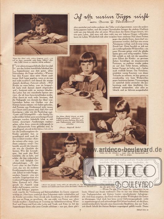"""Artikel: Wedekind, Anna P., Ich esse meine Suppe nicht (von Anna P. Wedekind).  Dem Artikel sind vier Fotografien beigefügt mit den Bilderläuterungen """"Wenn das Kind nicht richtig hingesetzt wird – wie soll es dann manierlich seine Suppe löffeln? Aber den Löffel könnte es trotzdem richtig anfassen!"""", """"Das kleine Mädel könnte an jeder Kaffeegesellschaft teilnehmen, so tadellos ist seine Haltung. Man sieht, gute Tischmanieren sind frühzeitig erlernbar"""", """"Mit der nötigen Ruhe und Aufmerksamkeit lernt man bald die große Kunst, Messer und Gabel genau so tadellos zu handhaben wie die 'Großen' – sogar ohne die Handgelenke auf den Tisch zu stützen"""" und """"'Mutti hat gesagt, wenn nichts zu schneiden ist, legt man das Messer beiseite und nimmt zum Essen allein die Gabel! Machst du das auch so?'"""". Fotos: Alice Matzdorff, Berlin (möglicherweise 1879-1943?)."""