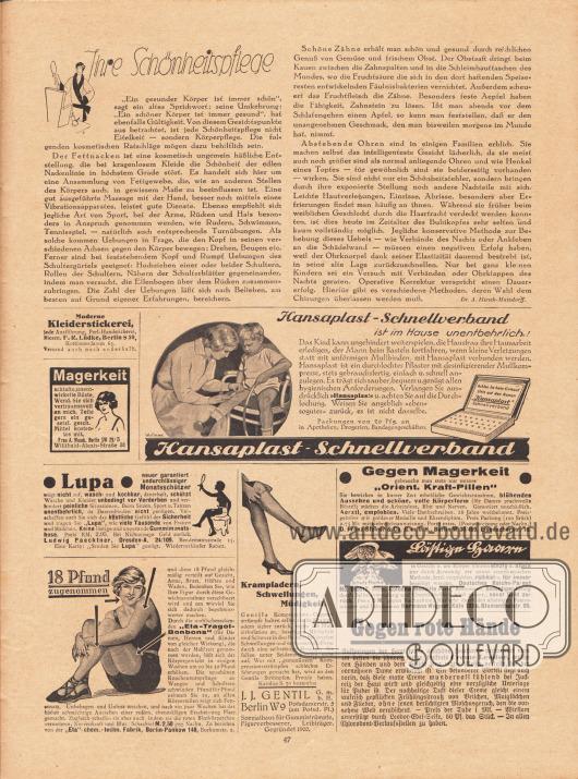 """Artikel:Hirsch-Matzdorf, Dr. A., Ihre Schönheitspflege.Werbung:Moderne Kleiderstickerei, jede Ausführung, Perl-Handstickerei, Biesen, F. R. Lüdke, Berlin S 59, Kottbuserdamm 63&#x3B;Kostenloses Mittel gegen Magerkeit und schlaffe, unterentwickelte Büste, Frau A. Maack, Berlin SW 29/5, Willibald-Alexis-Straße 31&#x3B;Hansaplast-Schnellverband, Illustration: Schuchert&#x3B;Lupa, neuer garantiert undurchlässiger Monatsschützer (Damenhygiene), Ludwig Paechtner, Dresden-A. 24/109, Bendemannstraße 15&#x3B;""""18 Pfund zugenommen"""", Eta-Tragol-Bonbons, """"Eta""""-chm.-techn. Fabrik, Berlin-Pankow 148, Borkumstr. 2&#x3B;Gentila Kompressions-Gummistrümpfe gegen Krampfadern, Schwellungen und Müdigkeit, J. J. Gentil G. m. b. H., Berlin W 9, Potsdamerstr. 5, Spezialhaus für Gummistümpfe, Figurverbesserer, Leibträger, Gegründet 1900&#x3B;Gegen Magerkeit """"Orient. Kraft-Pillen"""", D. Franz Steiner & Co. G. m. b. H., Berlin W.30/469, Eisenacherstr. 16&#x3B;""""Lästige Haare"""" radikal beseitigen, Hermann Wagner, Köln 133 a, Blumenthalstr. 99&#x3B;Gegen rote Hände Creme Leodor und Leodor-Edel-Seife – in allen Chlorodont-Verkaufstellen zu haben."""