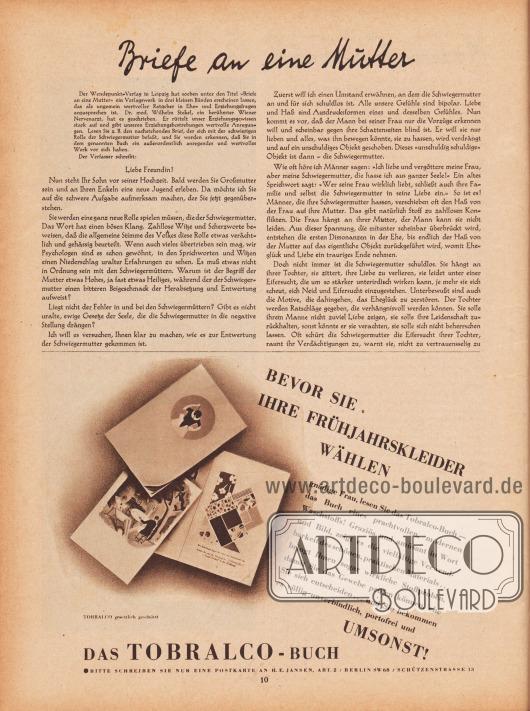 """Artikel: Stekel, Dr. med. Wilhelm, Briefe an eine Mutter (Auszug aus dem drei bändigen Verlagswerk von Dr. med. Wilhelm Stekel, 1868-1940).  Werbung: """"BEVOR SIE IHRE FRÜHJAHRSKLEIDER WÄHLEN gnädige Frau, lesen Sie das Tobralco-Buch – das Buch eines prachtvollen, modernen Waschstoffs! Graziös und amüsant in Wort und Bild, zeigt es die vielfältige Verwendbarkeit des schönen, praktischen Materials… bringt Ihnen sogar wirkliche Stoffproben, damit Sie das Gewebe prüfen können, ehe Sie sich entscheiden… und Sie bekommen es völlig unverbindlich, portofrei und UMSONST! TOBRALCO gesetzlich geschützt. DAS TOBRALCO-BUCH – BITTE SCHREIBEN SIE NUR EINE POSTKARTE AN H. E. JANSEN, ABT. 2 / BERLIN SW68 / SCHÜTZENSTRASSE 13"""", Zeichnung/Illustration: unbekannt/unsigniert. [Seite] 10"""