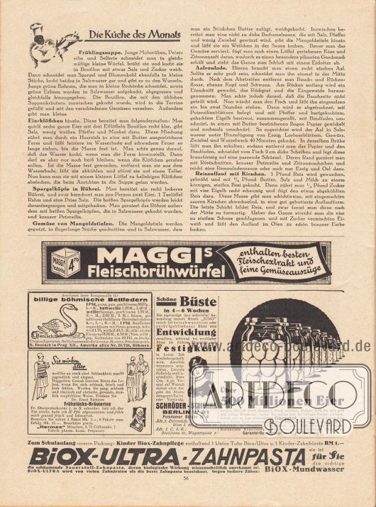 """Artikel:O. V., Die Küche des Monats (Frühlingssuppe, Eierklößchen, Spargelköpfe in Rührei, Gemüse von Mangoldstielen, Aalroulade, Reisauflauf mit Kirschen).Werbung:Maggi's Fleischbrühwürfel enthalten besten Fleischextrakt und feine Gemüseauszüge&#x3B;Bezugsquelle für billige böhmische Bettfedern, S. Benisch in Prag XII., Amerika ulice Nr. 26/758, Böhmen&#x3B;""""Sie wirken älter weil Sie zu stark sind. Schlankheit macht jugendlich und elegant"""", Dr. Ernst Richters Frühstücks-Kräutertee, Fabrik pharm. kosm. Präparate """"Hermes"""", München, S. 70, Güllstraße 7&#x3B;""""Schöne Büste in 4 – 6 Wochen"""", Schröder-Schenke, Berlin W 21, Potsdamer Straße 26 B, Adr. f. Österreich: Wien I. 21, Wollzeile 15, Adr. f. C. S. R.: Bratislava 21, Wagnergasse 5&#x3B;""""Über 500 Millionen Eier werden jährlich durch Garantol frisch erhalten"""", Garantol Eierkonservierungsmittel, Garantol-Gesellschaft m. b. H., Heidenau I&#x3B;Biox-Ultra-Zahnpasta und Biox-Mundwasser."""