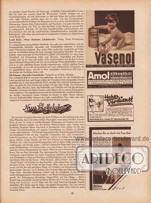 """Artikel: O. V., Bücher, die wir empfehlen (Dr. med. Josef Löbel, Knaurs Gesundheitslexikon; Ewald Banse, Neue illustrierte Länderkunde; Elli Petersen, Das gelbe Gartenbuch); o. V., Neue Schallplatten.  Werbung: """"Vasenol WUND- u. KINDER-PUDER, BABY-CREME""""; """"Amol altbewährt! Schmerzlindernd und belebend bei Rheuma, Ischias, Kopf-, Nerven- u. Erkältungsschmerzen, Ermüdung u. Strapazen in Apotheken und Drogerien""""; """"Hoher Verdienst entgeht Ihnen, wenn Sie diese Anzeige unbeachtet lassen. Der 'Heimstricker' bringt Ihnen garantiert gut. Verdienst. Bei nur 200 RM. Betriebskapital richten wir Ihnen eine Heimstrickerei ein. Arbeiten auch Sie zu Hause, wie viele andere. Verlangen Sie in Ihrem Interesse Prospekt 105 von Gustav Nissen & Co., Dresden-N 6, Kasernenstraße 105""""; """"Machen Sie es doch wie Frau Ilse! Selbstbemalt hat sie sich dieses wundervolle Abendkleid und gar nicht teuer ist es gekommen. Das Bemalen nach einem Muster mit genauen Angaben ist so einfach. Lesen Sie das einmal in meiner interessanten illustrierten Mal-Anleitung nach. Gegen Einsendung des Gutscheines schicke ich sie Ihnen kostenfrei u. unverbindlich. Günther Wagner, Hannover u. Wien. Pelikan Stoffmalerei ist lichtecht und waschbar"""". [Seite] 49"""