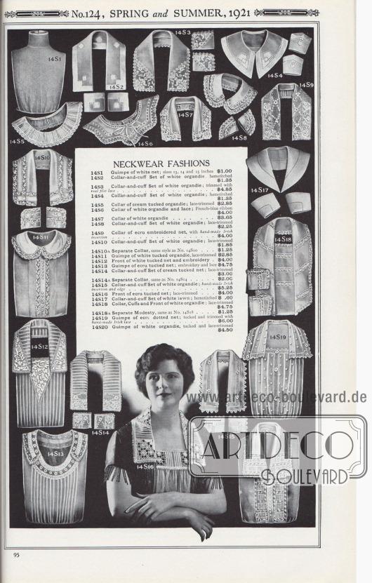 Nr. 124, FRÜHLING und SOMMER, 1921.  WEISSWAREN. SPITZENKRAGEN UND GARNITUREN. 14S1: Guimpe [Passeneinsatz bzw. Unterbluse, Anm. M. K.] aus weißem Netzgewebe; Größen 13, 14 und 15 Zoll… 1,00 $. 14S2: Kragen- und Manschetten-Garnitur aus weißer Organdy mit Hohlsaum… 1,35 $. 14S3: Kragen- und Manschetten-Garnitur aus weißer Organdy; mit echter Filetspitze besetzt… 4,85 $. 14S4: Kragen- und Manschetten-Set aus weißer Organdy; Hohlsaum… 1,35 $. 14S5: Kragen aus cremefarbener, Biesen verzierter Organdy; mit Spitzenbesatz… 2,85 $. 14S6: Kragen aus weißer Organdy und Spitze; französisch-blaues Band… 4,00 $. 14S7: Kragen aus weißer Organdy… 3,65 $. 14S8: Kragen- und Manschetten-Set aus weißer Organdy; Spitzenbesatz… 2,25 $. 14S9: Kragen aus écrufarbenem, besticktem Netz, mit handgefertigtem irischem Einsatz… 4,00 $. 14S10: Kragen- und Manschetten-Set aus weißer Organdy; mit Spitzenbesatz… 1,85 $. 14S10A: Separater Halskragen, gleicher Stil wie Nr. 14S10… 1,25 $. 14S11: Guimpe aus weißer, Biesen verziertem Organdy, mit Spitzenbesatz… 2,85 $. 14S12: Vorderseite aus weißem, Biesen verziertem Netzgewebe und Stickerei… 4,00 $. 14S13: Guimpe aus écrufarbenem, Biesen verziertem Netz; Stickerei und Spitze… 4,75 $. 14S14: Kragen- und Manschetten-Set aus cremefarbenem, Biesen verziertem Netz; mit Spitzenbesatz… 3,00 $. 14S14A: Separater Kragen, wie Nr. 14S14… 2,00 $. 14S15: Kragen- und Manschetten-Garnitur aus weißer Organdy; handgefertigter irischer Einsatz und Rand… 5,25 $. 14S16: Vorderseite aus écrufarbenem, Biesen verziertem Netz; mit Spitzenbesatz… 4,00 $. 14S17: Kragen- und Manschetten-Garnitur aus weißem Batist; Hohlsaum… 0,60 $. 14S18: Kragen, Manschetten und Vorderseite aus weißer Organdy; mit Spitzenbesatz… 4,75 $. 14S18A: Separates Anstands-Westchen, wie Nr. 14S18… 1,25 $. 14S19: Guimpe aus écrufarbenem, gepunktetem Netzstoff; Biesen verziert und mit handgefertigter irischer Spitze eingefasst… 6,00 $. 14S20: Guimpe aus weißer Organdy, mit Biesen und Spitzenbesatz… 4,50 $.