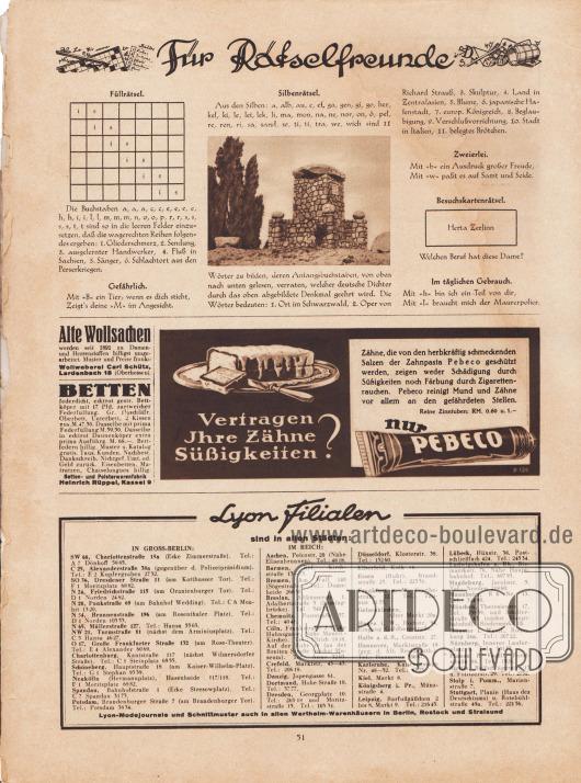 """Rätselseite für Rätselfreunde. Die Rätsel sind: Füllrätsel, Gefährlich, Silbenrätsel, Zweierlei, Besuchskartenrätsel, Im täglichen Gebrauch.  Werbung: """"Alte Wollsachen werden seit 1891 zu Damen- und Herrenstoffen billigst umgearbeitet. Muster und Preise franko"""", Wollweberei Carl Schütz, Lardenbach 18 (Oberhessen); """"Betten federdicht, echtrot gestr. Bettköper mit 17 Pfd. zartweicher Federfüllung"""", Betten- und Polsterwarenfabrik Heinrich Rüppel, Kassel 9; """"Vertragen Ihre Zähne Süßigkeiten? Zähne, die von den herbkräftig schmeckenden Salzen der Zahnpasta Pebeco geschützt werden, zeigen weder Schädigung durch Süßigkeiten noch Färbung durch Zigarettenrauchen. Pebeco reinigt Mund und Zähne vor allem an den gefährdeten Stellen. Reine Zinntuben: RM. 0,60 u. 1,-"""", Pebeco Zahnpasta. Unten befindet sich die Auflistung aller Lyon-Filialen (Verkaufsstellen) im Deutschen Reich und in Groß-Berlin. Lyon-Modejournale und Schnittmuster auch in allen Wertheim-Warenhäusern in Berlin, Rostock und Stralsund."""