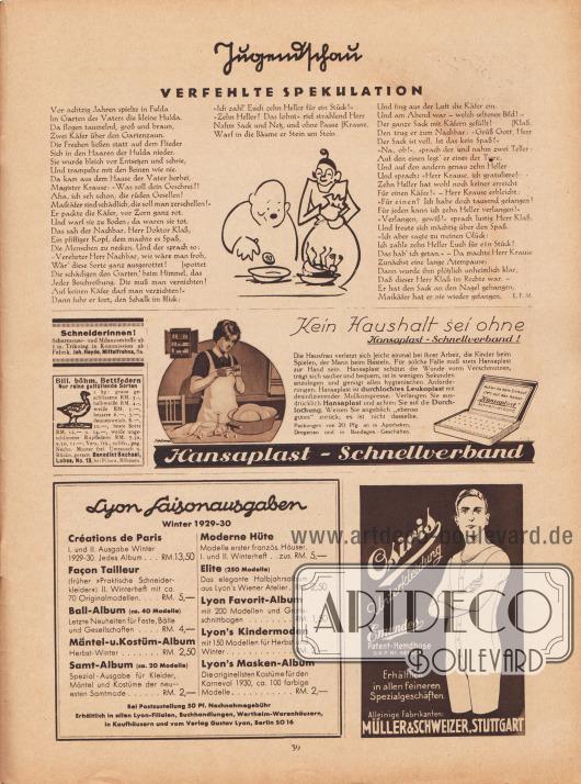 """Artikel (Jugendschau): Malkowsky, Emil Ferdinand, Verfehlte Spekulation (von Emil Ferdinand Malkowsky, 1880-1965): Zeichnung/Illustration: unbekannt/unsigniert.  Werbung: """"Schneiderinnen! Scharmeuse- und Milanesestoffe ab 1 m. Trikotag. in Kommission ab Fabrik"""", Joh. Heyde, Mittelfrohna, Sa.; """"Billige böhm. Bettfedern. Nur reine gutfüllende Sorten"""", Benedikt Sachsel, Lobes N. 13 bei Pilsen, Böhmen; """"Kein Haushalt sei ohne Hansaplast-Schnellverband! Die Hausfrau verletzt sich leicht einmal bei ihrer Arbeit, die Kinder beim Spielen, der Mann beim Basteln. Für solche Fälle muß stets Hansaplast zur Hand sein"""", Hansaplast-Schnellverband; """"Lyon Saisonausgaben Winter 1929-30"""", Eigenwerbung des Verlages Gustav Lyon, Berlin, für die Spezialalben """"Créations de Paris"""" (RM 13,50), """"Façon Tailleur"""" (früher """"Praktische Schneiderkleider"""", RM 5,-) mit 70 Originalmodellen, """"Ball-Album"""" (RM 4,-) mit ca. 40 Modellen, """"Mäntel- u. Kostüm-Album"""" (RM 2,50), """"Samt-Album"""" (RM 2,-) mit ca. 20 Modellen, """"Moderne Hüte"""" (RM 5,-), """"Elite"""" (RM 2,50) mit 250 Modellen, """"Lyon Favorit-Album"""" (RM 1,50) mit 200 Modellen, """"Lyon's Kindermoden"""" (RM 2,-) mit 150 Modellen sowie """"Lyon's Masken-Album"""" (RM 2,-) mit ca. 100 originellen Kostümen in farbiger Abbildung, erhältlich in allen Lyon-Filialen, Buchhandlungen, Wertheim-Warenhäusern, in Kaufhäusern und vom Verlag Gustav Lyon, Berlin SO 16; """"Osiris Unterkleidung. Emundes Patent-Hemdhose D.R.P. Nr. 461 628. Erhältlich in allen feineren Spezialgeschäften"""", alleinige Fabrikanten Müller & Schweizer, Stuttgart."""
