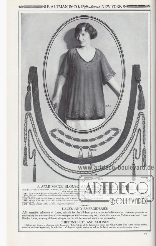 B. ALTMAN & CO., Fifth Avenue, NEW YORK.  EINE HALBGEARBEITETE BLUSE UND DIE NEUESTEN GÜRTEL. Borten, Motive, Garnituren, Knöpfe, Quasten, etc. werden in einem umfangreichen Sortiment geführt sowie alle neueren und modischen Dinge, die das moderne Kleid verschönern. 15S1: Halbgearbeitete Überziehbluse aus marineblauem Georgette Krepp, wunderschön bestickt mit Sphinx-Perlen; Kimonoärmel… 9,75 $. 15S2: Gürtel aus Pyralin (eine Zusammensetzung, die in ihrem Aussehen Zelluloid ähnelt); in den Farben Jade, Koralle, Perlgrau, leuchtend Rot, Bernstein oder Schildpatt (durchschnittlich 38 Zoll lang); jede… 2,00 $. 15S3: Gürtel aus Trikolette-Kord; in Marineblau, Schwarz oder Weiß; 2⅜ Yard lang, einschließlich Quaste… 2,75 $. 15S4: Gürtel aus Perlen; in Rot, Jade, Gelb, Hellbraun oder Marineblau; 2 Yards lang, einschließlich Quaste; eine äußerst elegante Ergänzung zum Sportkostüm oder einteiligen Kleid… 3,50 $. 15S5: Gürtel aus Gagat- bzw. Jet-Perlen; 2⅛ Yards lang, einschließlich Quaste… 2,50 $.  SCHNÜRSENKEL UND STICKEREIEN. Eine umfangreiche Kollektion von Schnüren, die für das Spitzenkleid oder die Verzierung von Kostümen geeignet sind, bietet die Möglichkeit, seltene Beispiele der Spitzenklöppelkunst auszuwählen; während die Imitationen von Valenciennes und Point Binche Spitzen (Klöppelspitze), in vielen verschiedenen Designs und in allen gewünschten Breiten erhältlich sind. CHIFFON, NETZGEWEBE UND SCHLEIER. Chiffons und Kreppstoffe in reizvollen Farbharmonien; Seidennetze in allen modischen Farbtönen; auch weiße Baumwollnetze in den verschiedenen Maschen, bieten eine unübertroffene Auswahl. Interessant sind auch die Schleier in unifarbenen Maschen sowie die aktuellen Neuheiten.  [Seite] 94